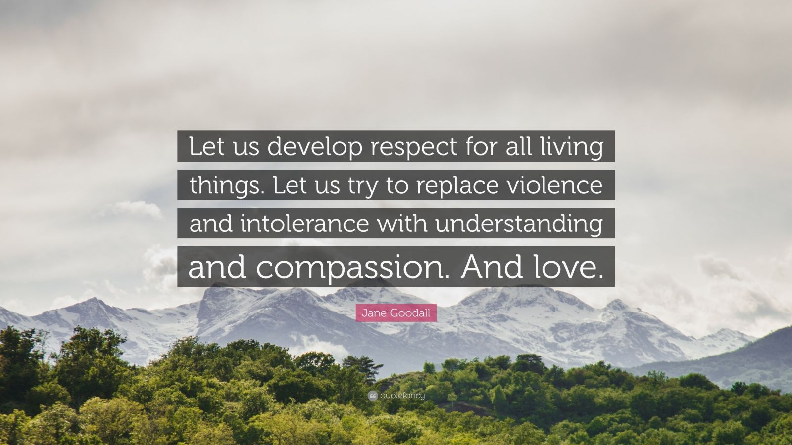 "Jane Goodall Quote: ""Let us develop respect for all living things. Let us try to replace violence and intolerance with understanding and compassion. And love."""