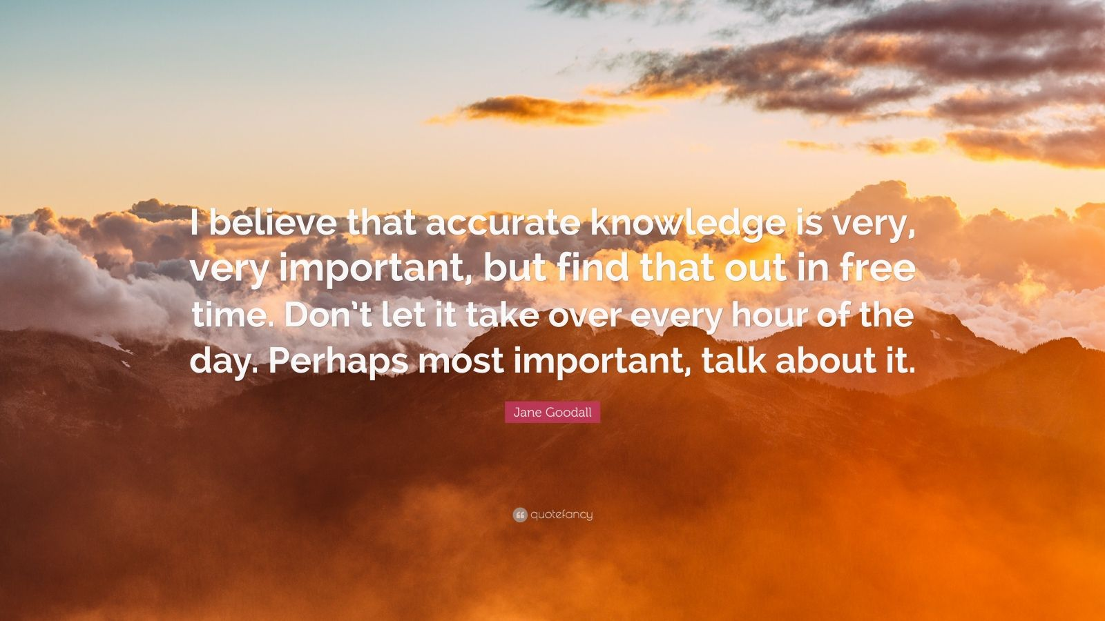 "Jane Goodall Quote: ""I believe that accurate knowledge is very, very important, but find that out in free time. Don't let it take over every hour of the day. Perhaps most important, talk about it."""