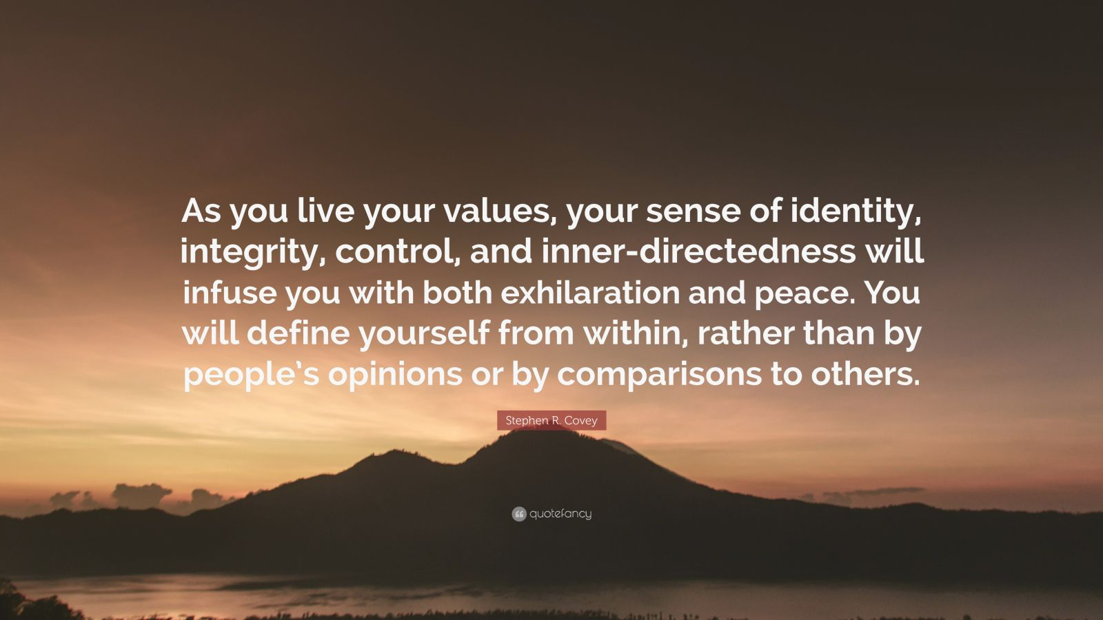 """Stephen R. Covey Quote: """"As you live your values, your sense of identity, integrity, control, and inner-directedness will infuse you with both exhilaration and peace. You will define yourself from within, rather than by people's opinions or by comparisons to others."""""""