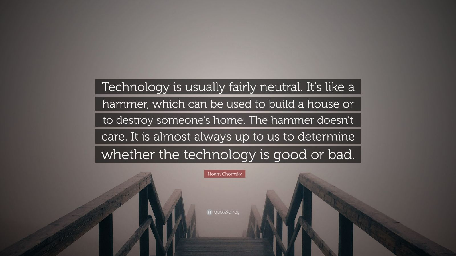 """Noam Chomsky Quote: """"Technology is usually fairly neutral. It's like a hammer, which can be used to build a house or to destroy someone's home. The hammer doesn't care. It is almost always up to us to determine whether the technology is good or bad."""""""