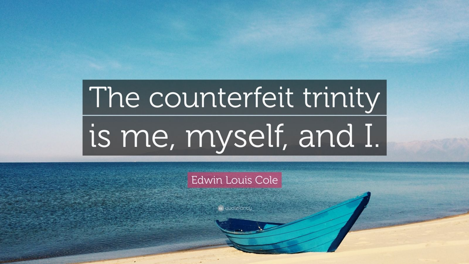 "Edwin Louis Cole Quote: ""The counterfeit trinity is me, myself, and I."""