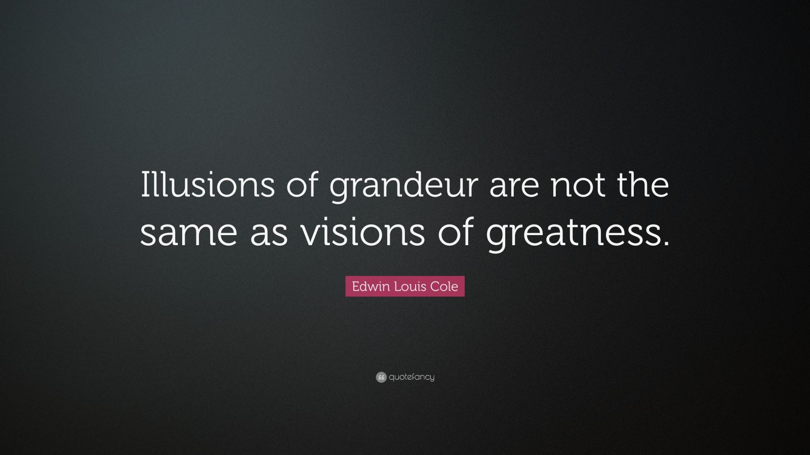 """Edwin Louis Cole Quote: """"Illusions of grandeur are not the same as visions of greatness."""""""