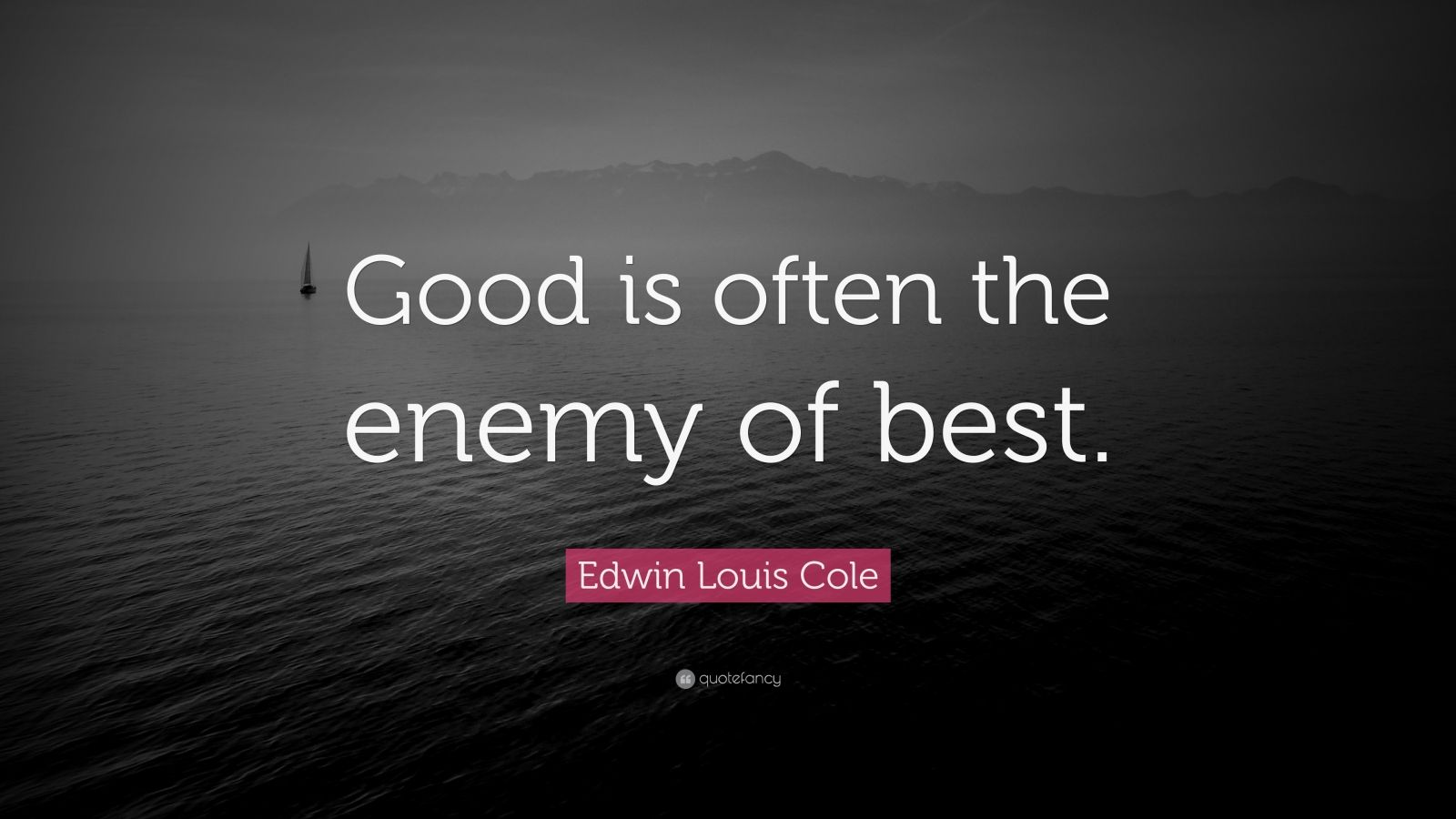 "Edwin Louis Cole Quote: ""Good is often the enemy of best."""