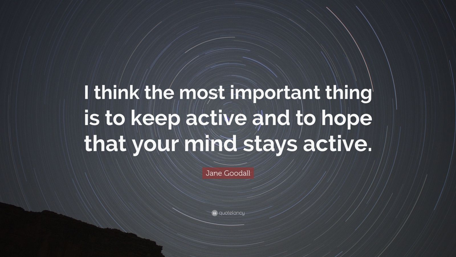 "Jane Goodall Quote: ""I think the most important thing is to keep active and to hope that your mind stays active."""