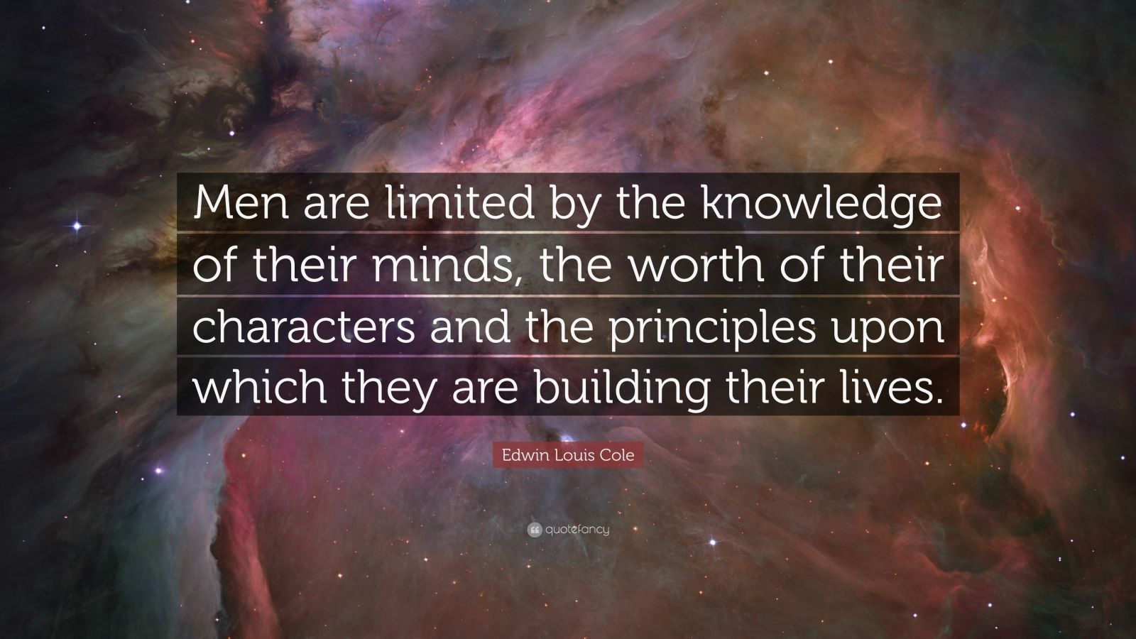"Edwin Louis Cole Quote: ""Men are limited by the knowledge of their minds, the worth of their characters and the principles upon which they are building their lives."""