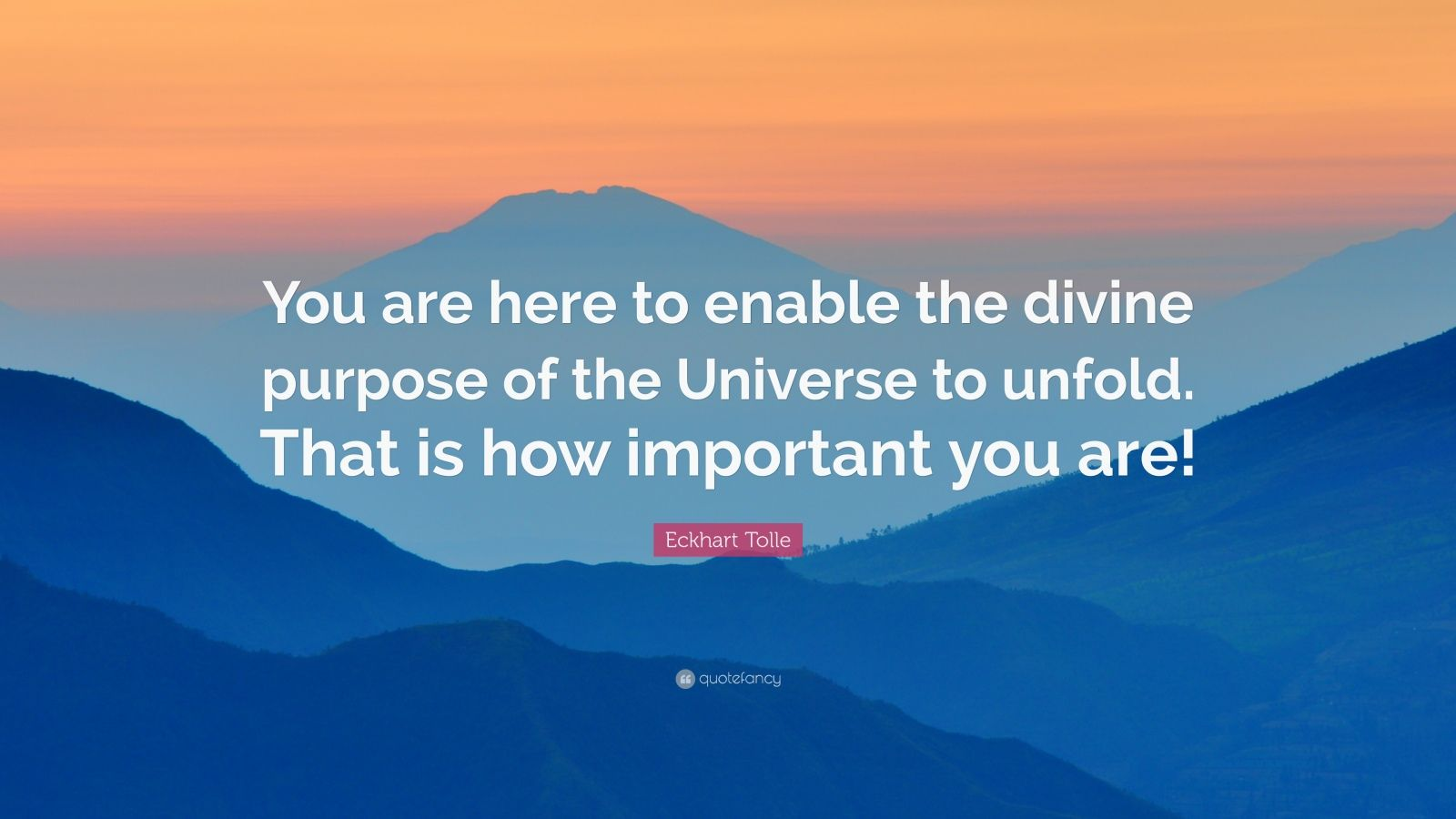 "Eckhart Tolle Quote: ""You are here to enable the divine purpose of the Universe to unfold. That is how important you are!"""