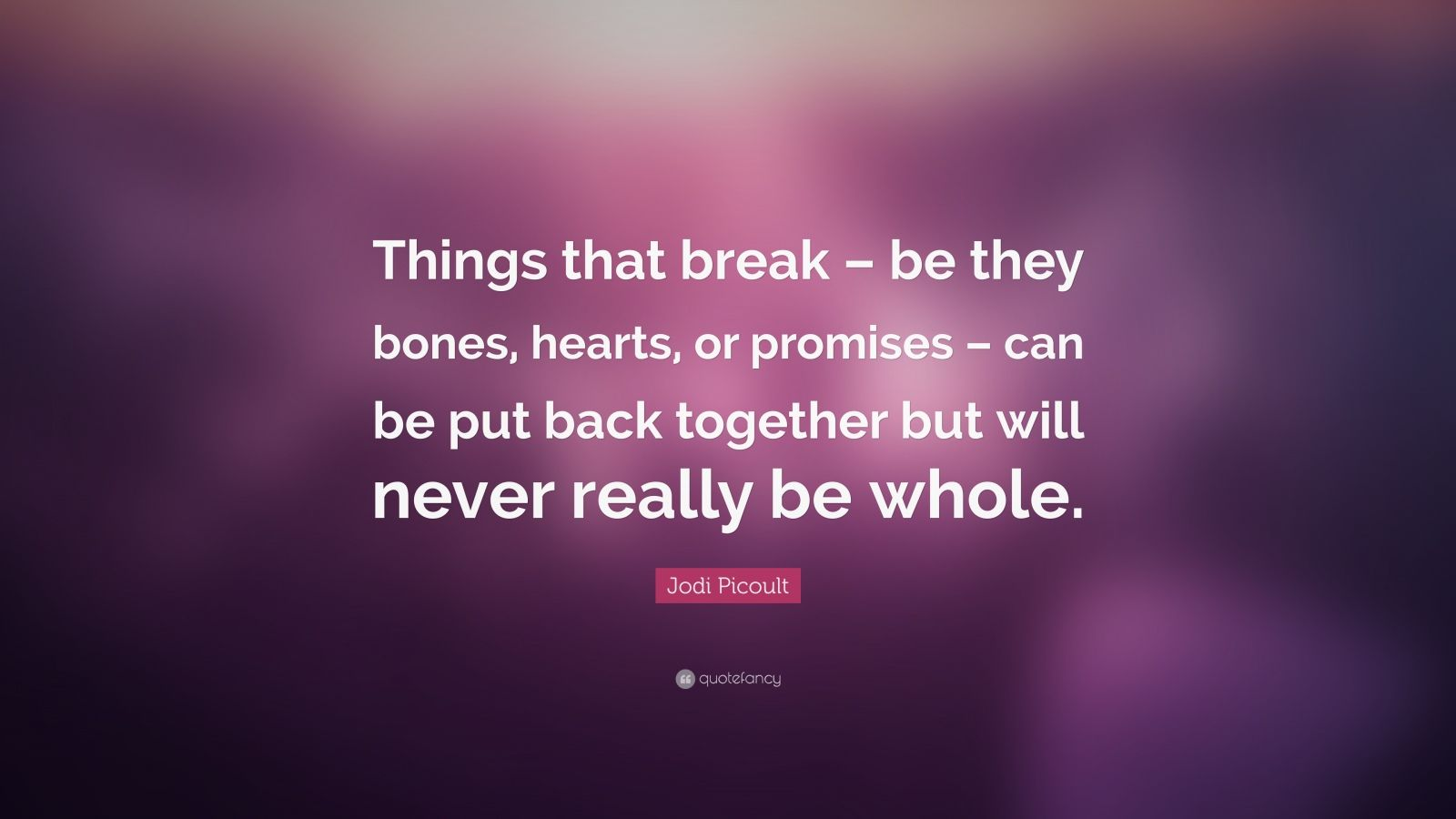 "Jodi Picoult Quote: ""Things that break – be they bones, hearts, or promises – can be put back together but will never really be whole."""