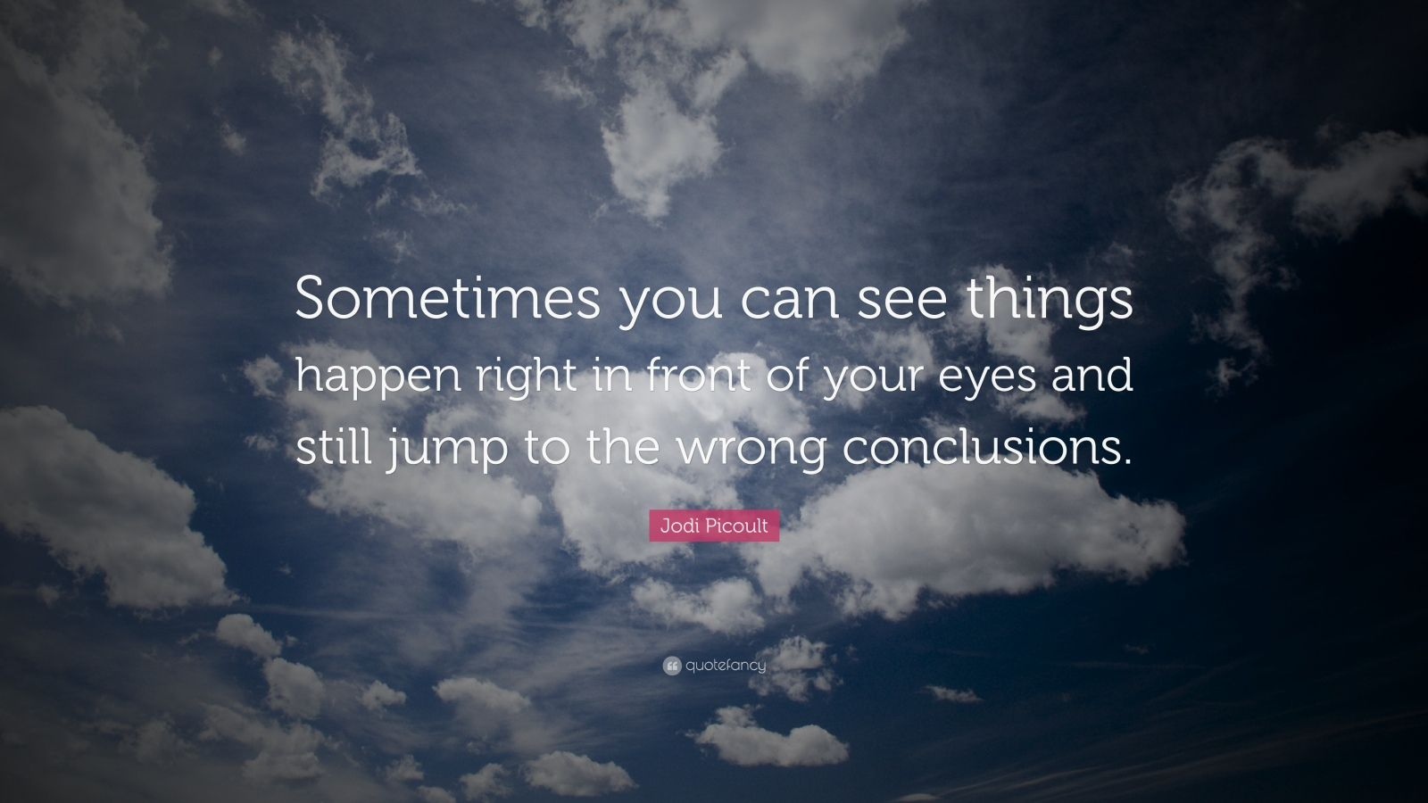 "Jodi Picoult Quote: ""Sometimes you can see things happen right in front of your eyes and still jump to the wrong conclusions."""