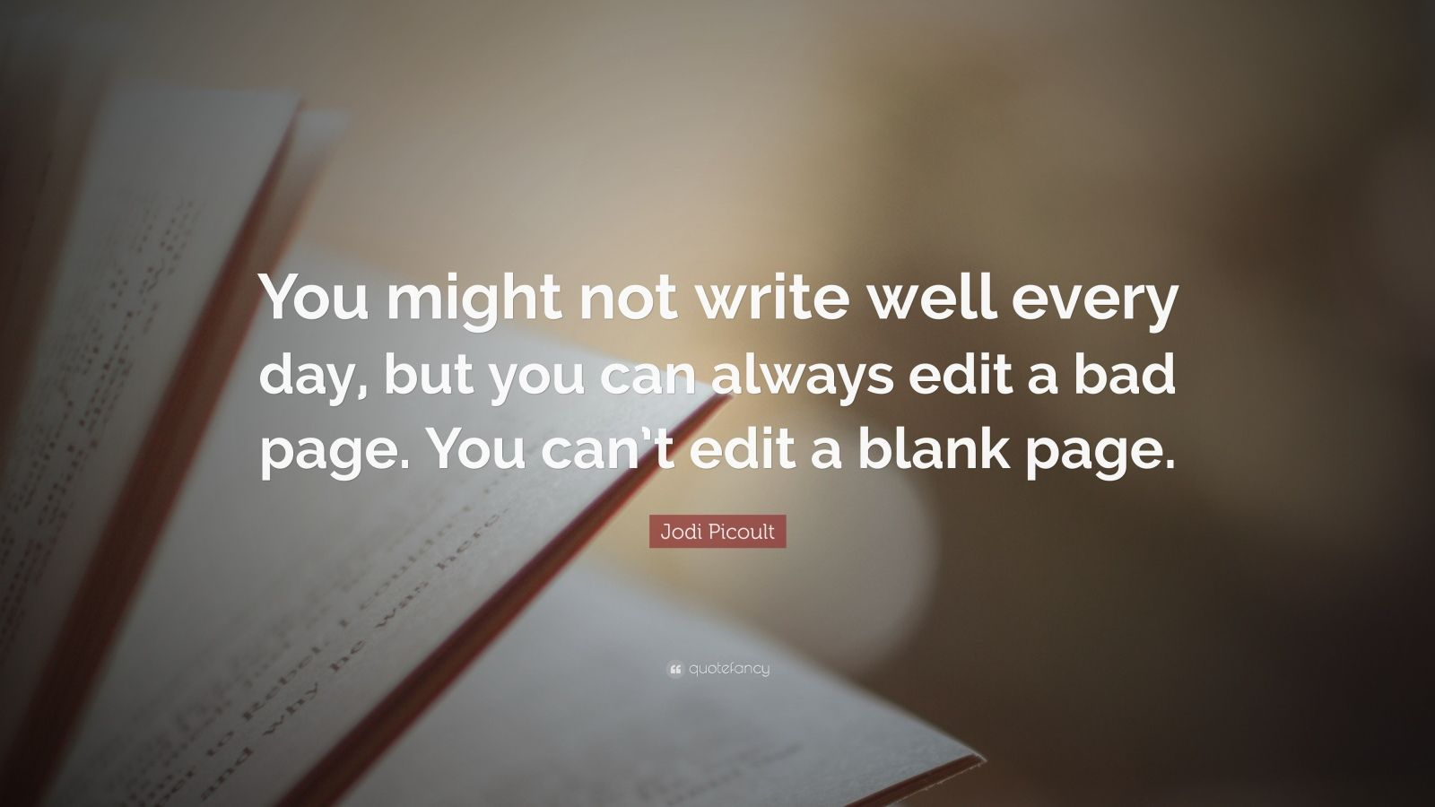 "Jodi Picoult Quote: ""You might not write well every day, but you can always edit a bad page. You can't edit a blank page."""