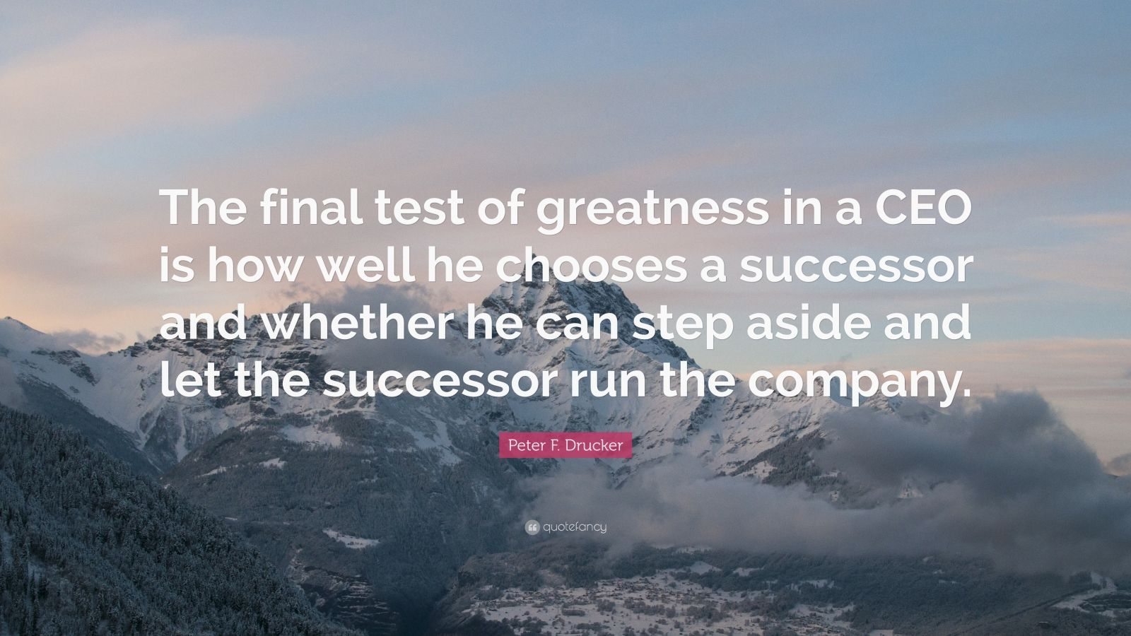 """Peter F. Drucker Quote: """"The final test of greatness in a CEO is how well he chooses a successor and whether he can step aside and let the successor run the company."""""""