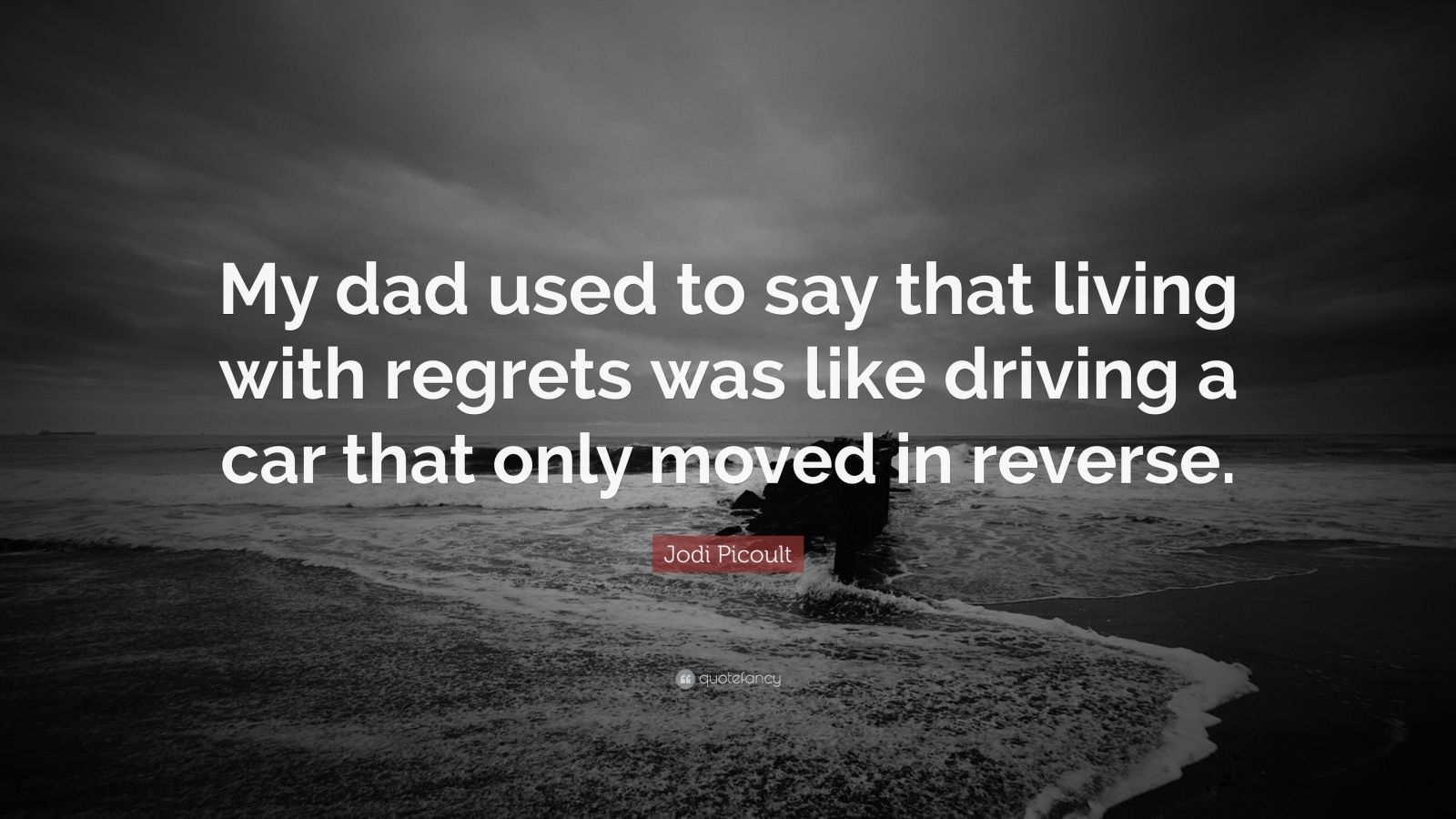 "Jodi Picoult Quote: ""My dad used to say that living with regrets was like driving a car that only moved in reverse."""