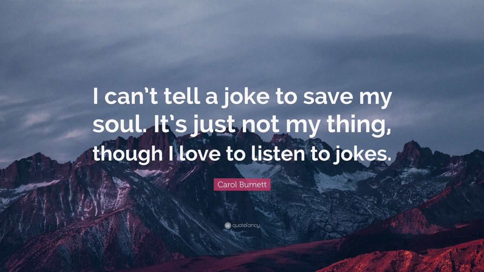 "Carol Burnett Quote: ""I can't tell a joke to save my soul. It's just not my thing, though I love to listen to jokes."""