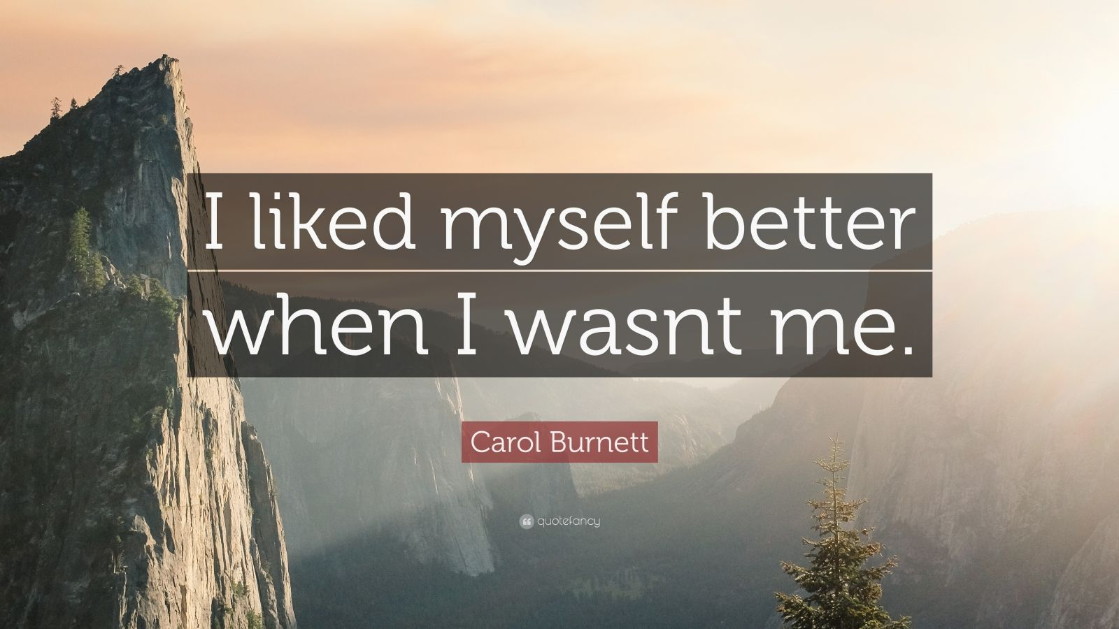 "Carol Burnett Quote: ""I liked myself better when I wasnt me."""