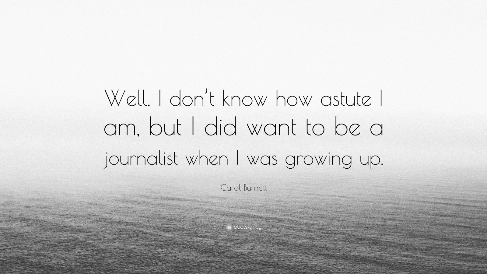 """Carol Burnett Quote: """"Well, I don't know how astute I am, but I did want to be a journalist when I was growing up."""""""