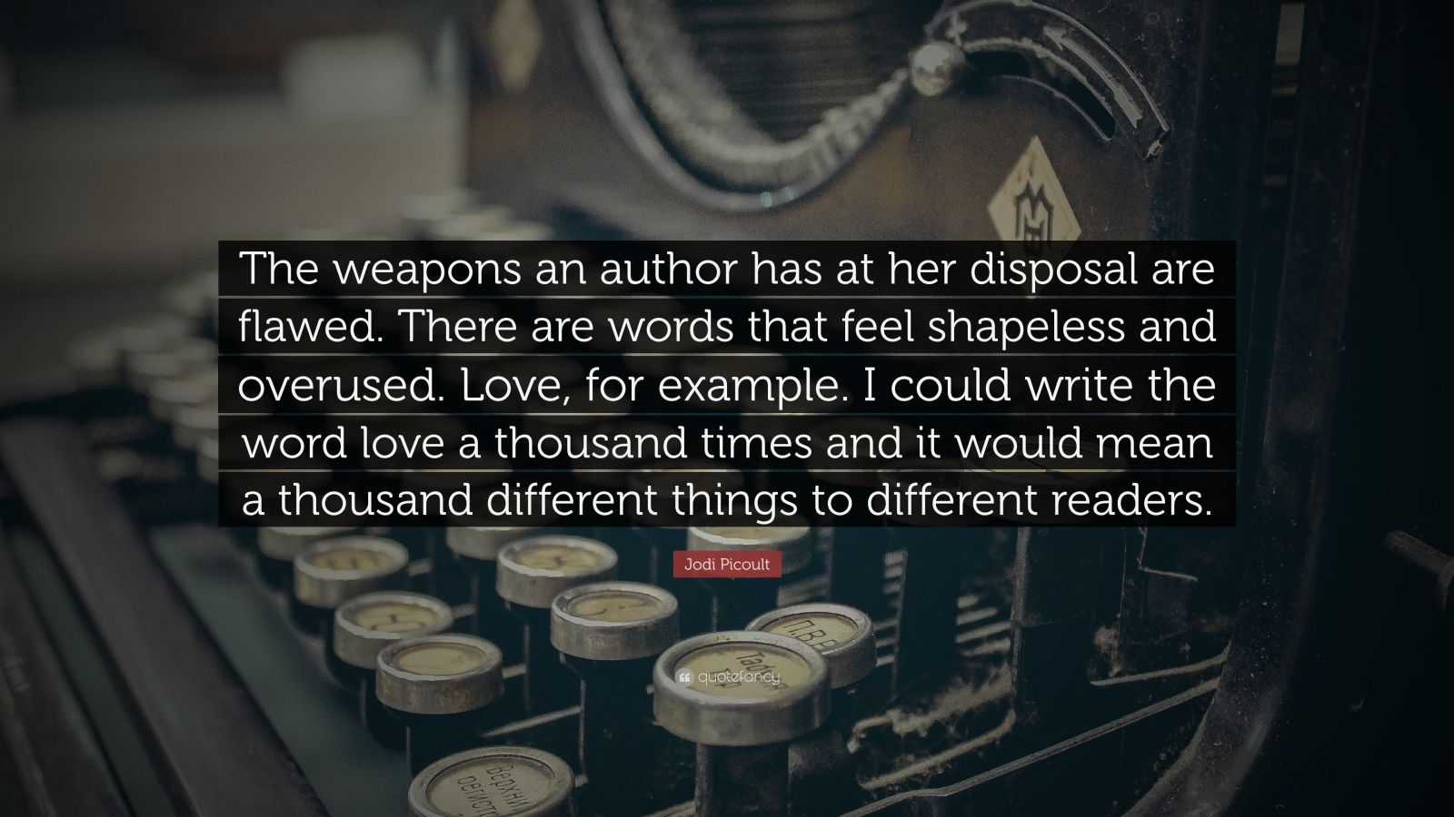 """Jodi Picoult Quote: """"The weapons an author has at her disposal are flawed. There are words that feel shapeless and overused. Love, for example. I could write the word love a thousand times and it would mean a thousand different things to different readers."""""""