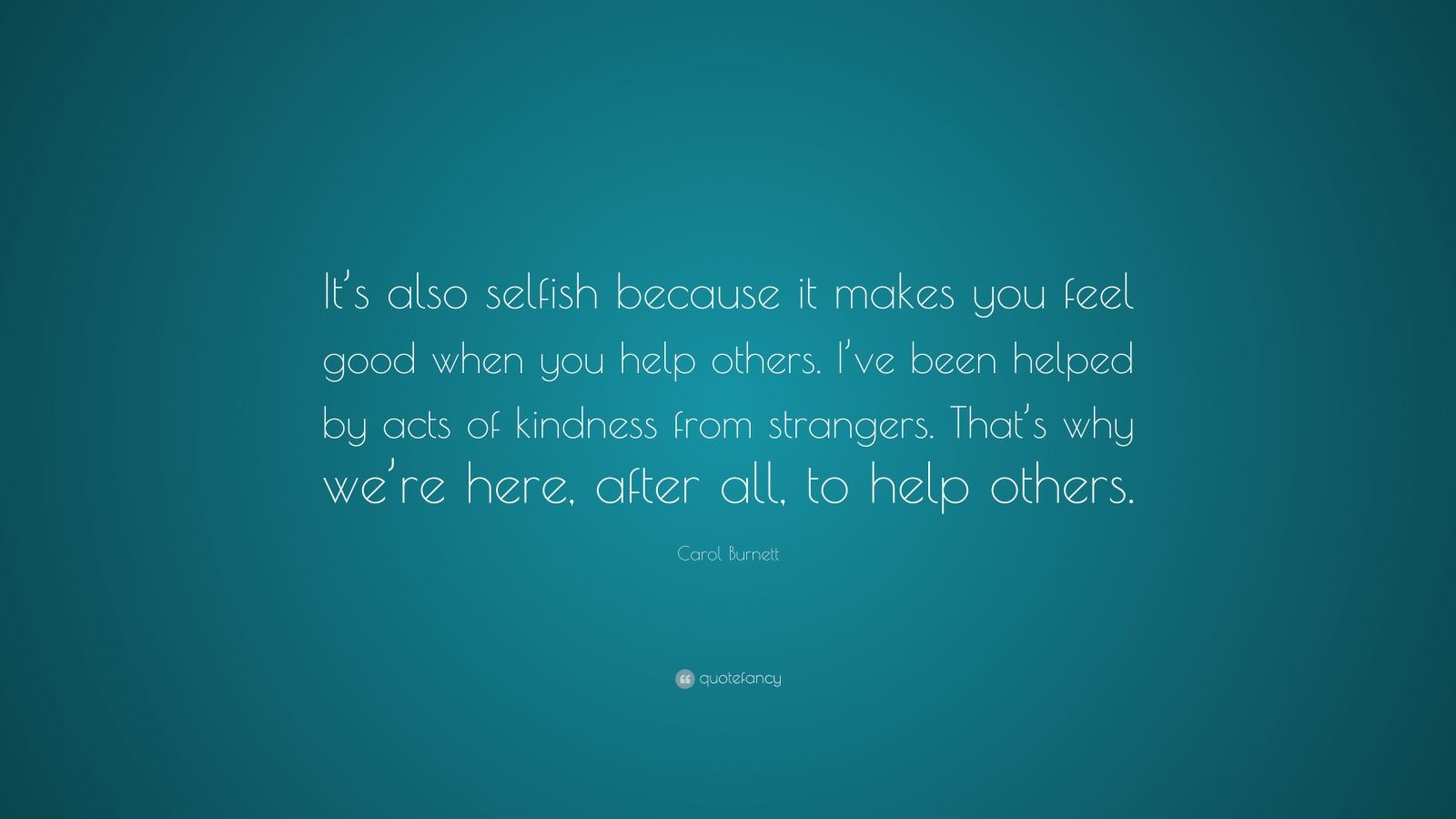 """Carol Burnett Quote: """"It's also selfish because it makes you feel good when you help others. I've been helped by acts of kindness from strangers. That's why we're here, after all, to help others."""""""