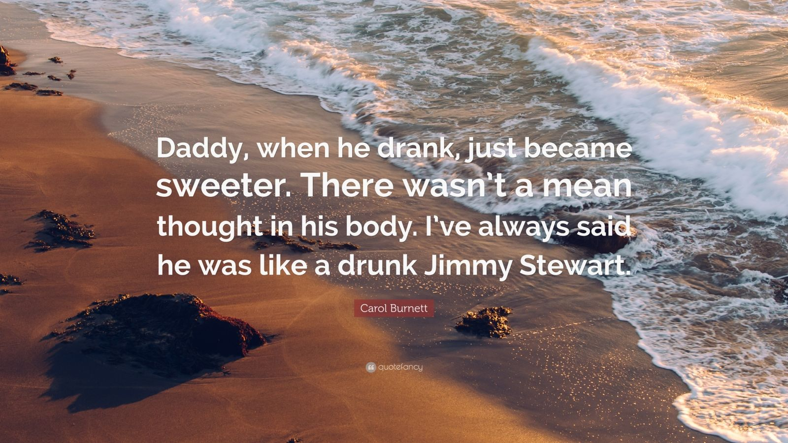 """Carol Burnett Quote: """"Daddy, when he drank, just became sweeter. There wasn't a mean thought in his body. I've always said he was like a drunk Jimmy Stewart."""""""