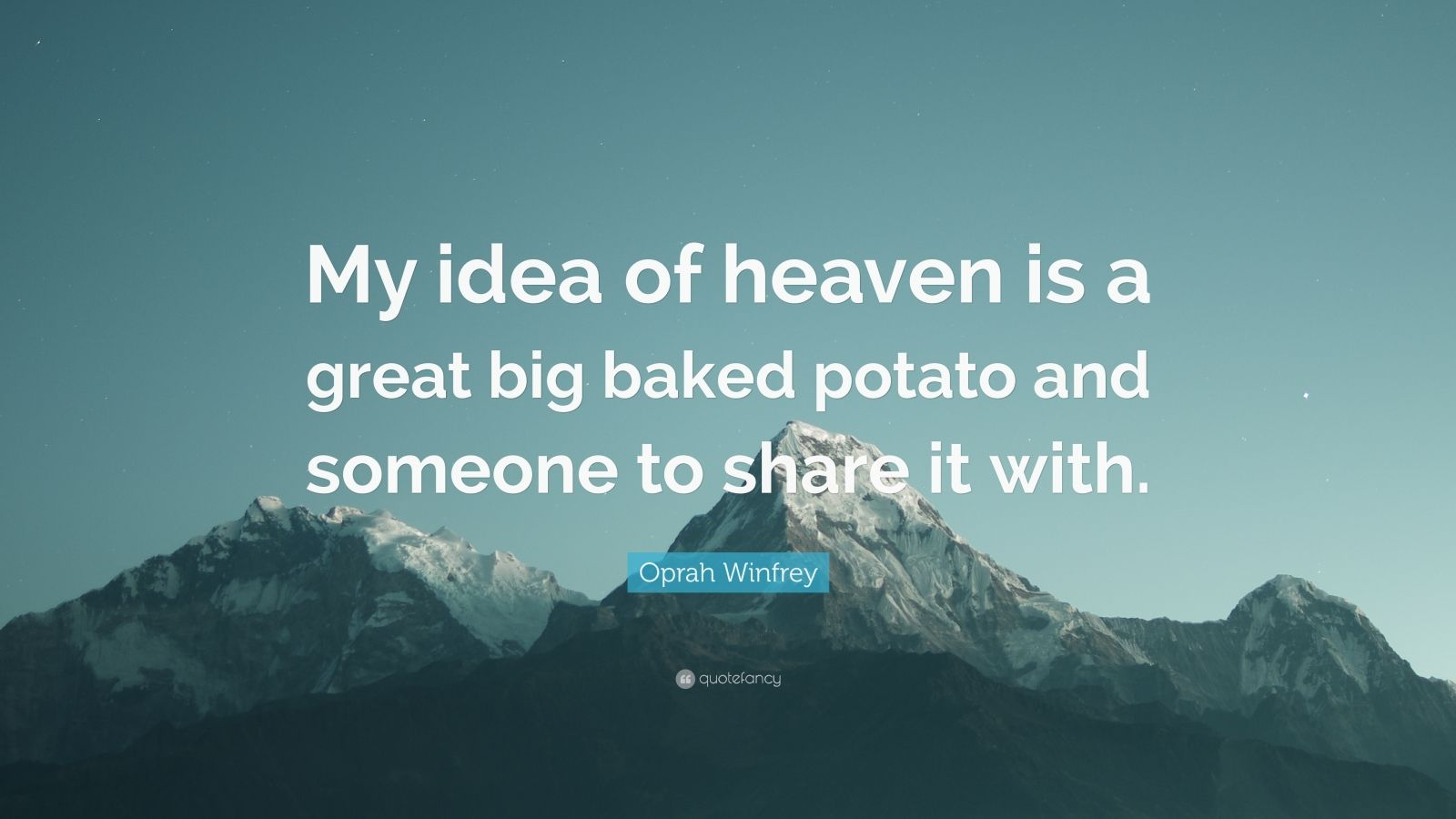 """Oprah Winfrey Quote: """"My idea of heaven is a great big baked potato and someone to share it with."""""""