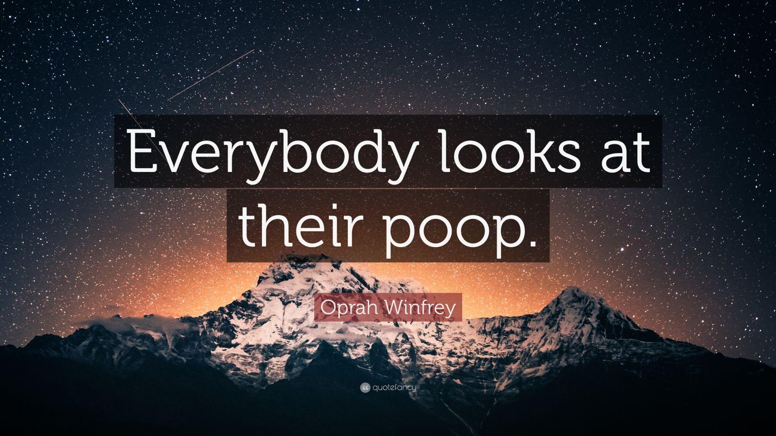 "Oprah Winfrey Quote: ""Everybody looks at their poop."""