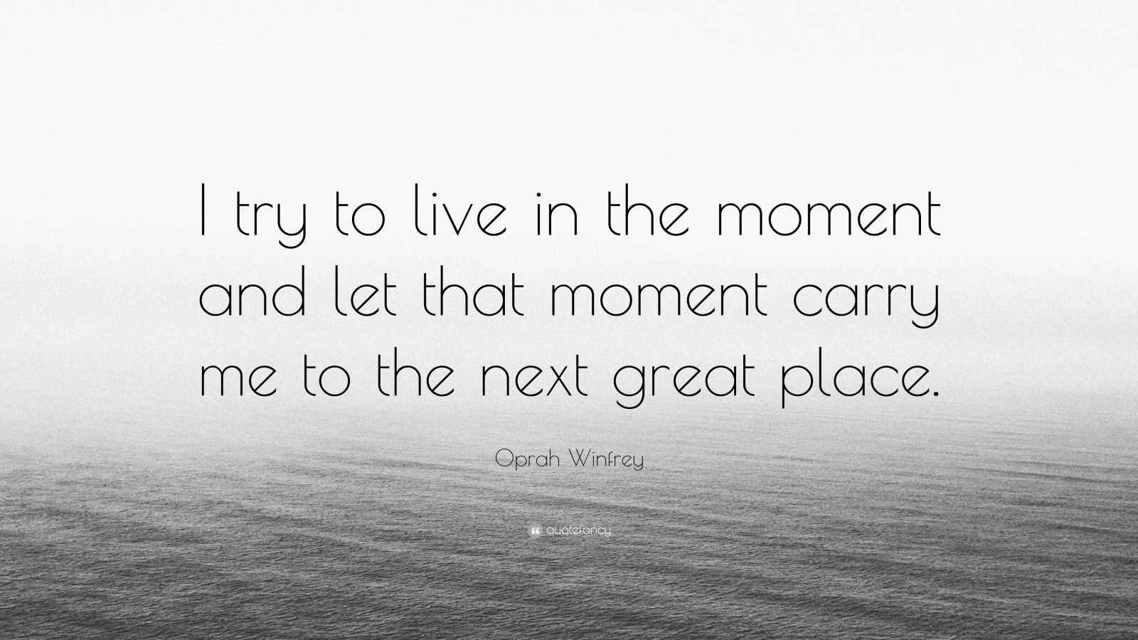 "Oprah Winfrey Quote: ""I try to live in the moment and let that moment carry me to the next great place."""