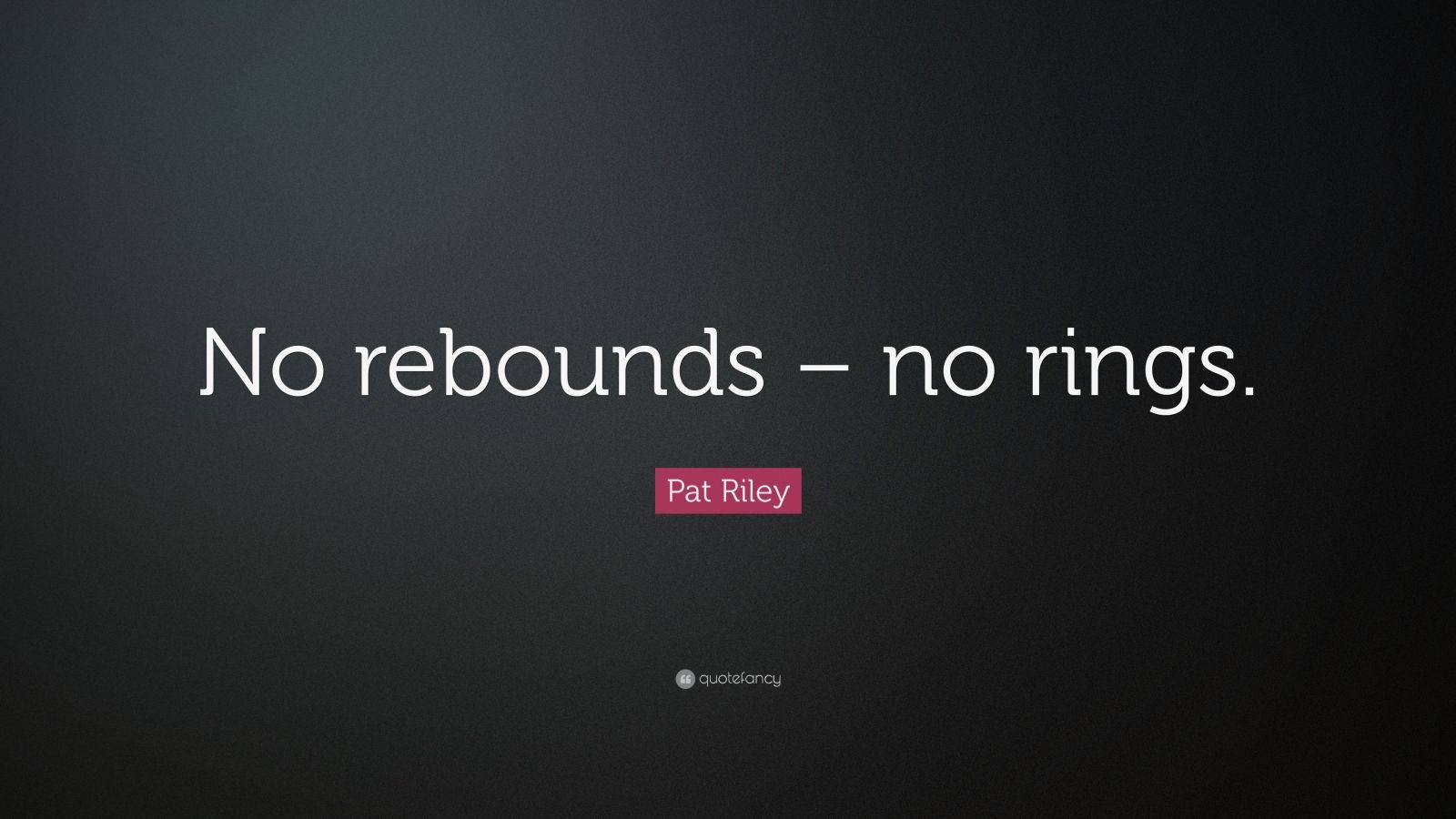 """Pat Riley Quote: """"No rebounds – no rings."""""""