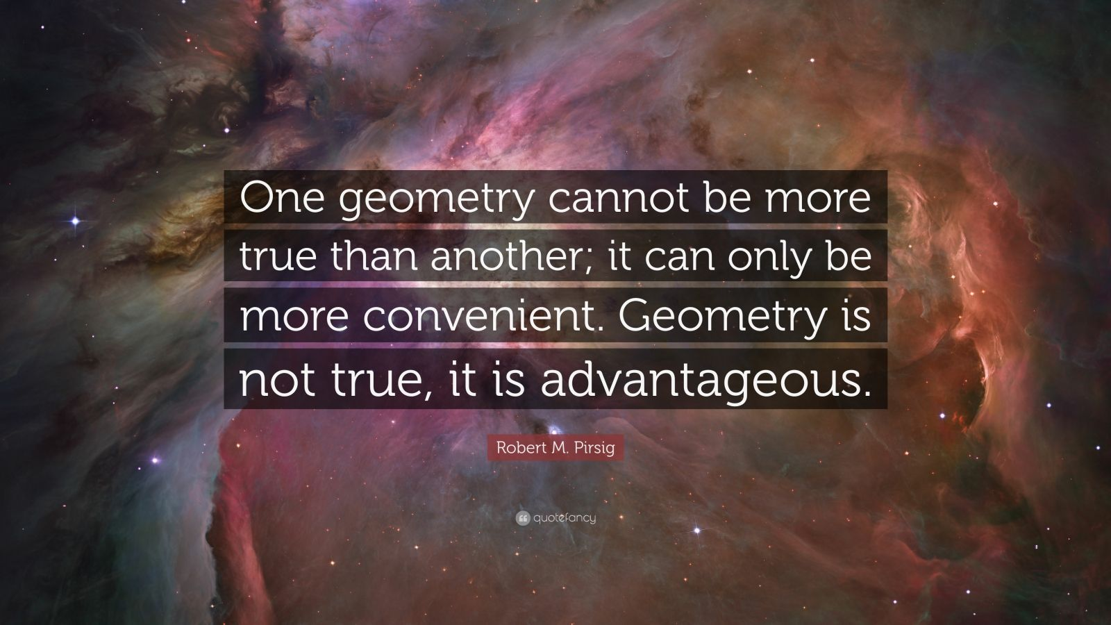 "Robert M. Pirsig Quote: ""One geometry cannot be more true than another; it can only be more convenient. Geometry is not true, it is advantageous."""