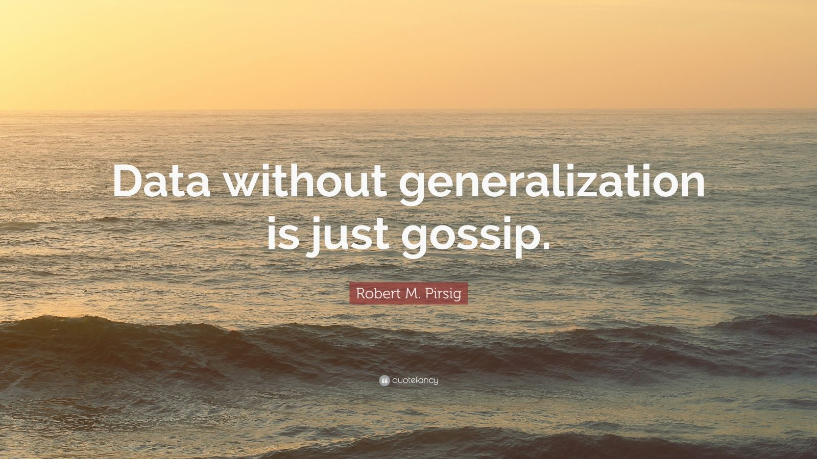 "Robert M. Pirsig Quote: ""Data without generalization is just gossip."""