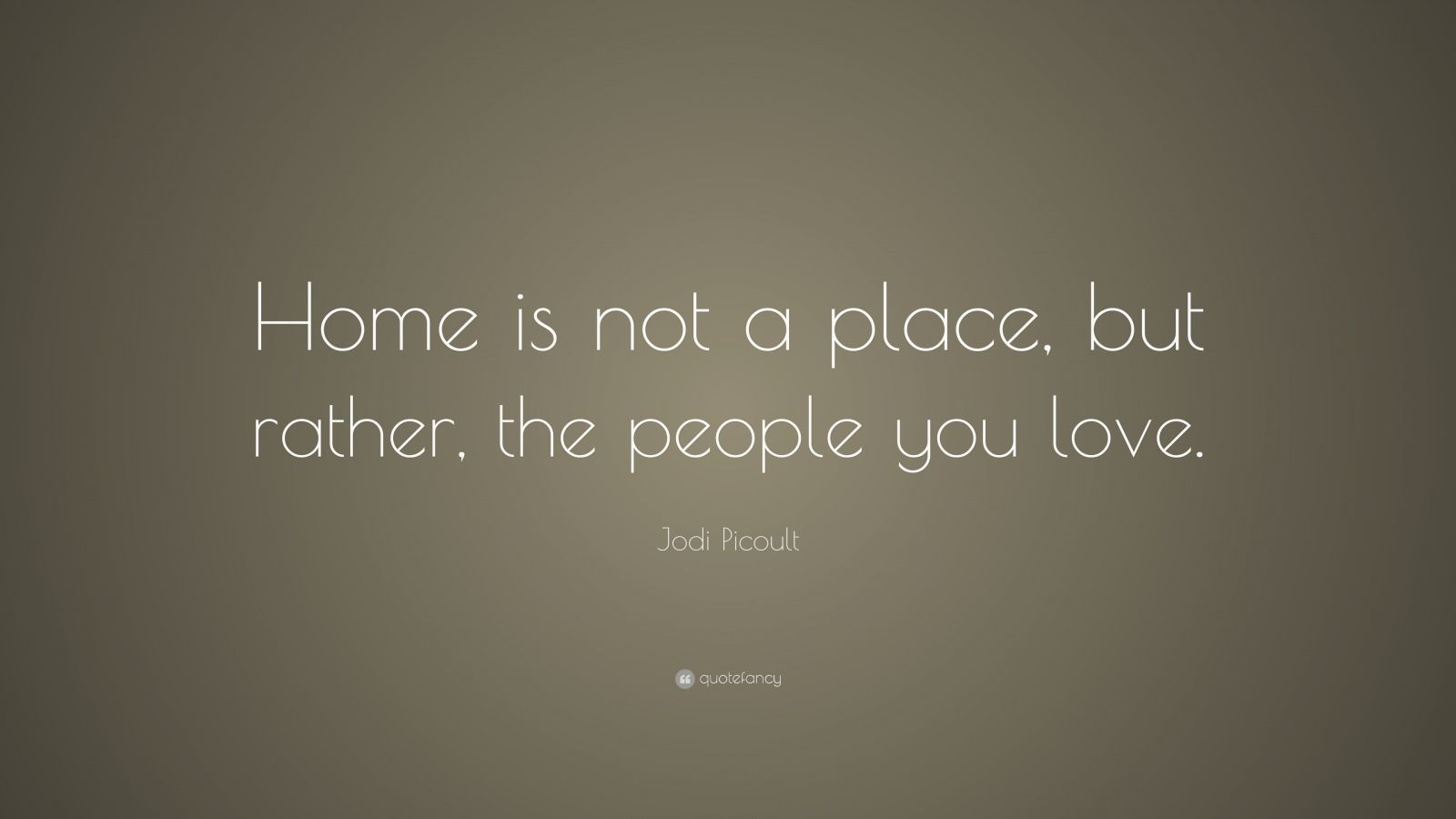 """Jodi Picoult Quote: """"Home is not a place, but rather, the people you love."""""""