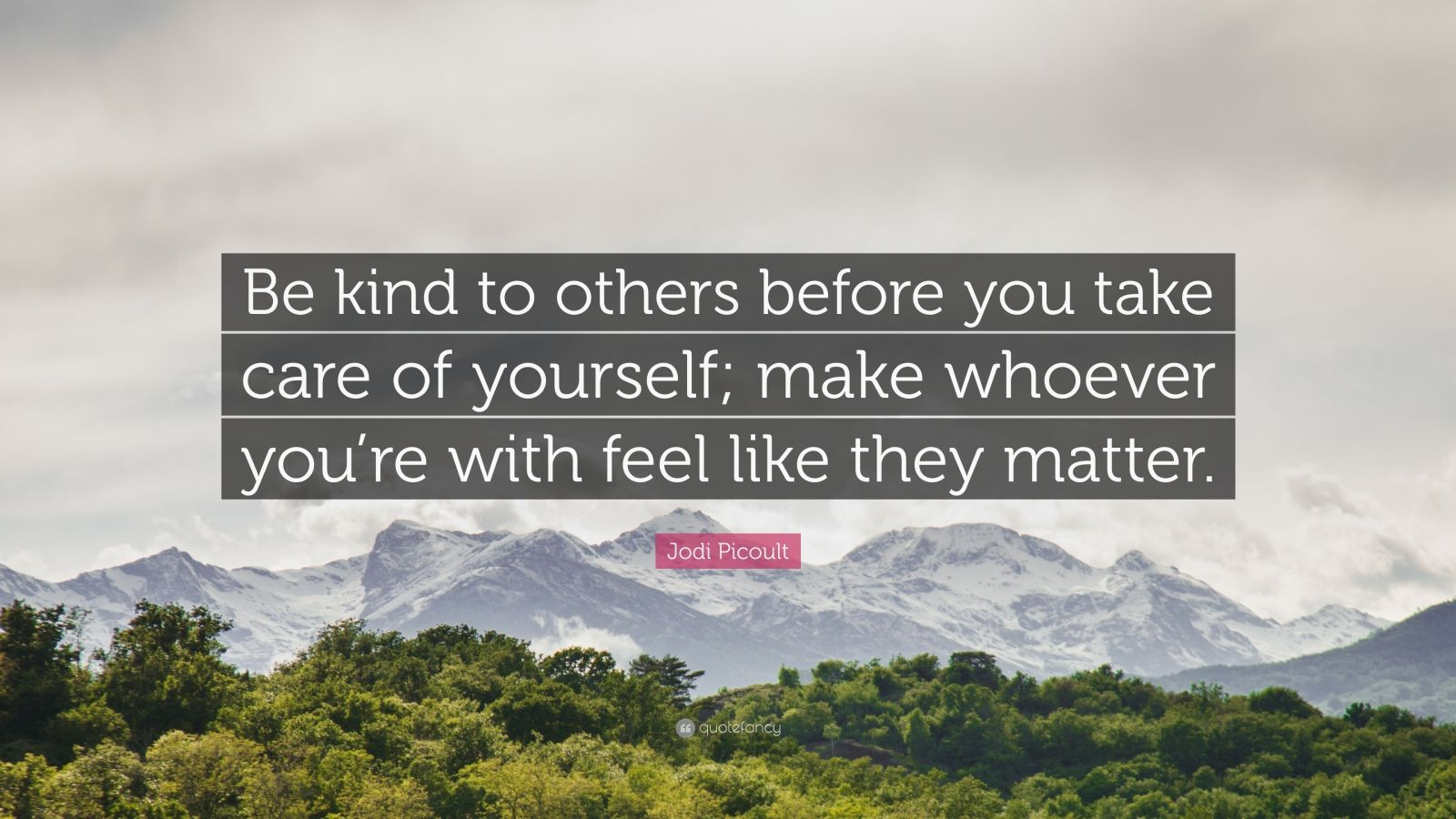 """Jodi Picoult Quote: """"Be kind to others before you take care of yourself; make whoever you're with feel like they matter."""""""