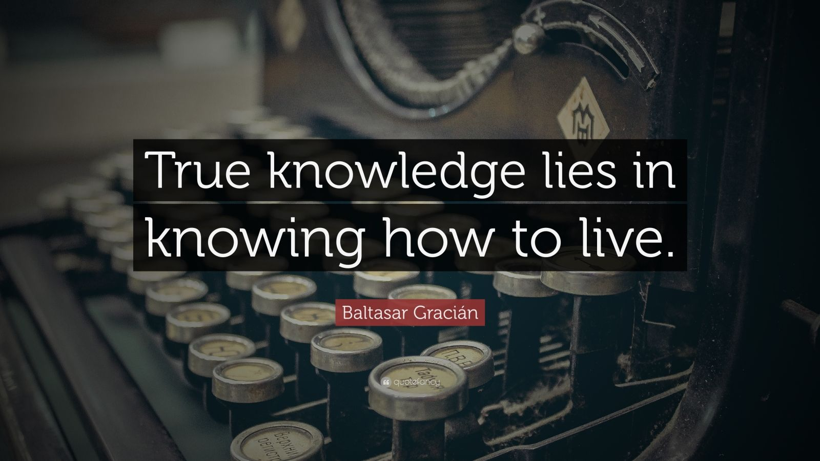 """Baltasar Gracián Quote: """"True knowledge lies in knowing how to live."""""""