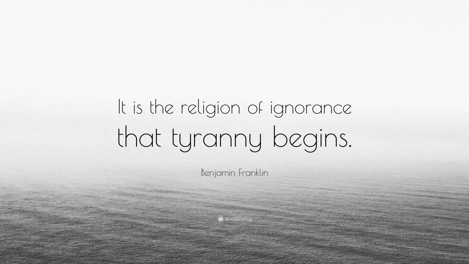 "Benjamin Franklin Quote: ""It is the religion of ignorance that tyranny begins."""
