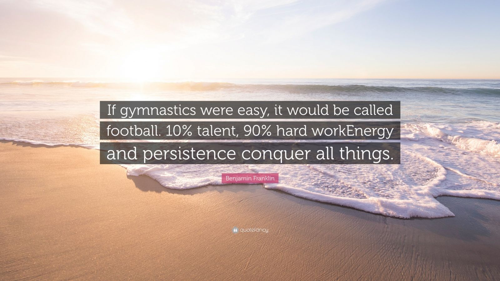"""Benjamin Franklin Quote: """"If gymnastics were easy, it would be called football. 10% talent, 90% hard workEnergy and persistence conquer all things."""""""