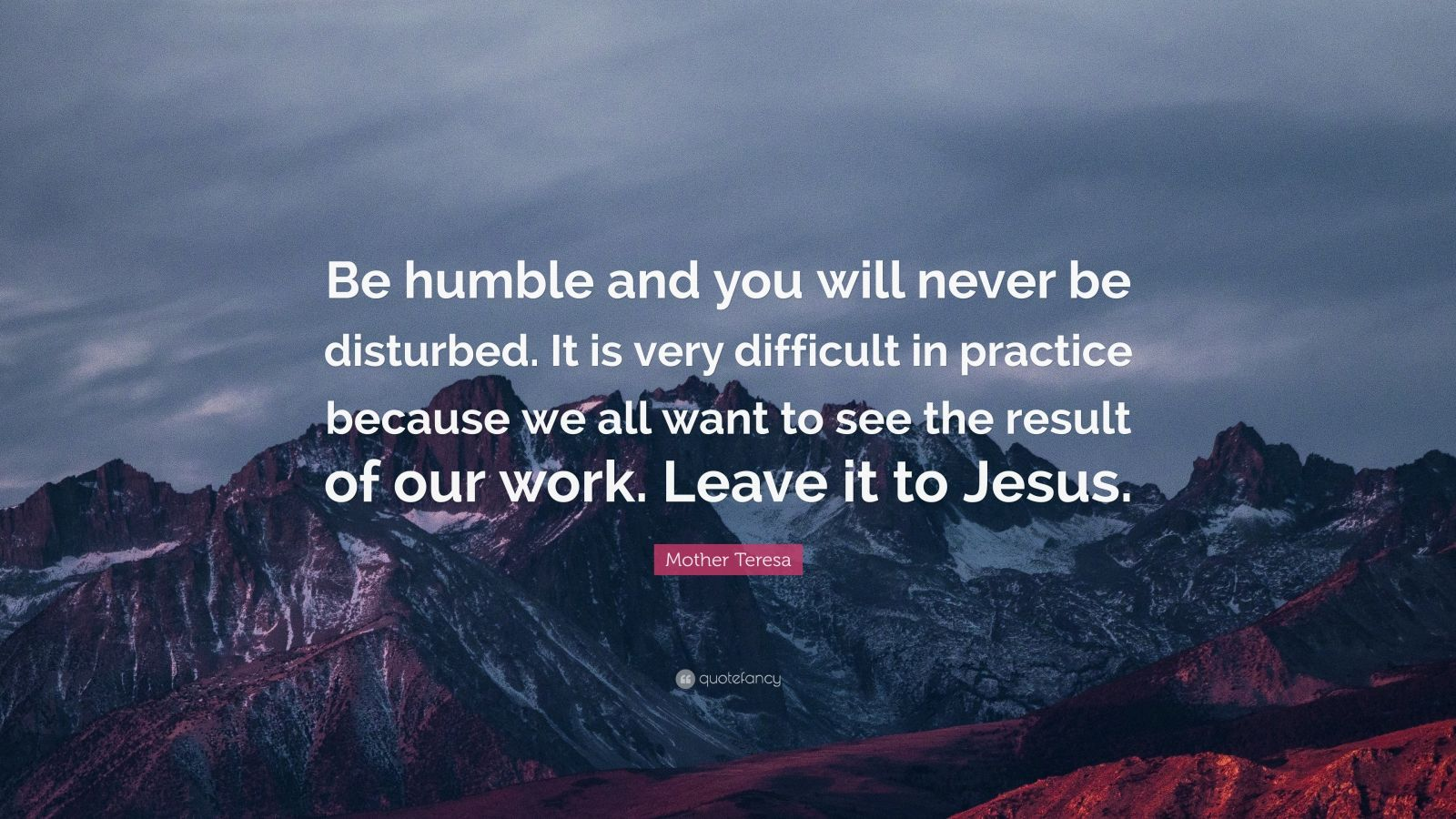 """Mother Teresa Quote: """"Be humble and you will never be disturbed. It is very difficult in practice because we all want to see the result of our work. Leave it to Jesus."""""""