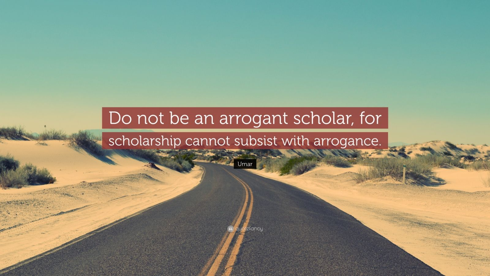 """Umar Quote: """"Do not be an arrogant scholar, for scholarship cannot subsist with arrogance."""""""