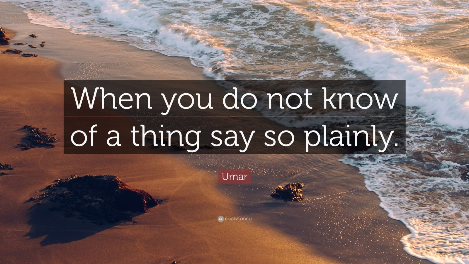 """Umar Quote: """"When you do not know of a thing say so plainly."""""""