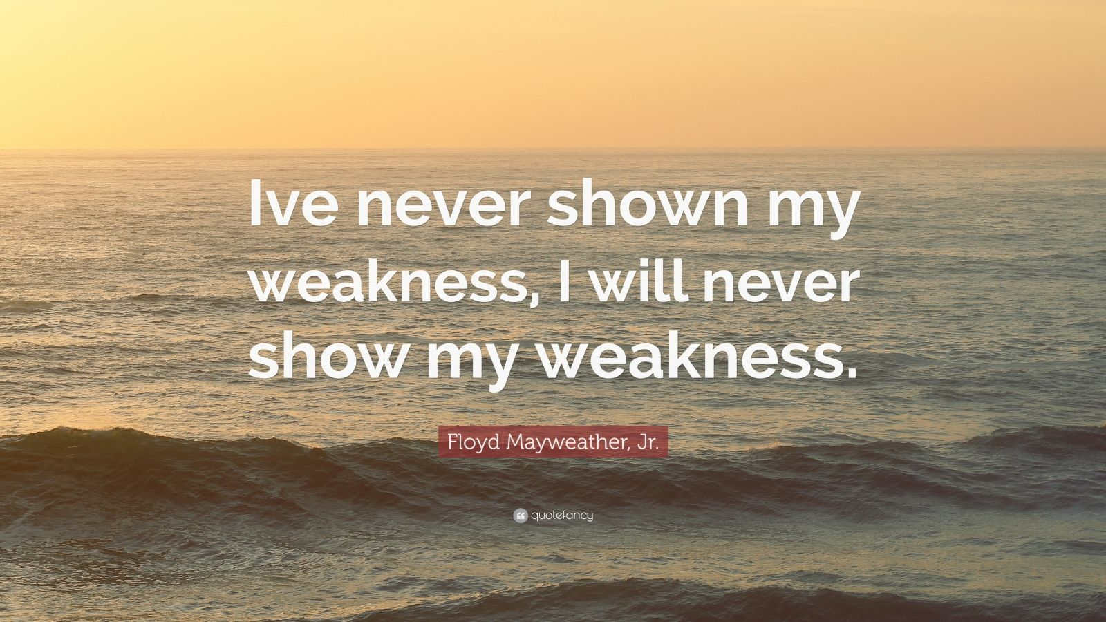 """Floyd Mayweather, Jr. Quote: """"Ive never shown my weakness, I will never show my weakness."""""""