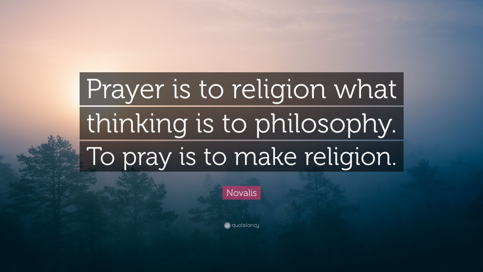 """Novalis Quote: """"Prayer is to religion what thinking is to philosophy. To pray is to make religion."""""""