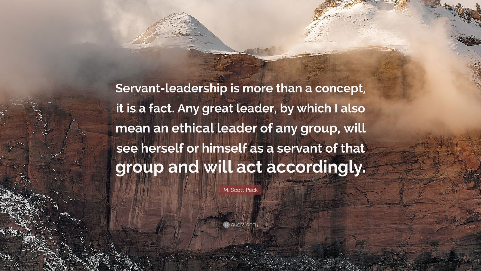 "M. Scott Peck Quote: ""Servant-leadership is more than a concept, it is a fact. Any great leader, by which I also mean an ethical leader of any group, will see herself or himself as a servant of that group and will act accordingly."""