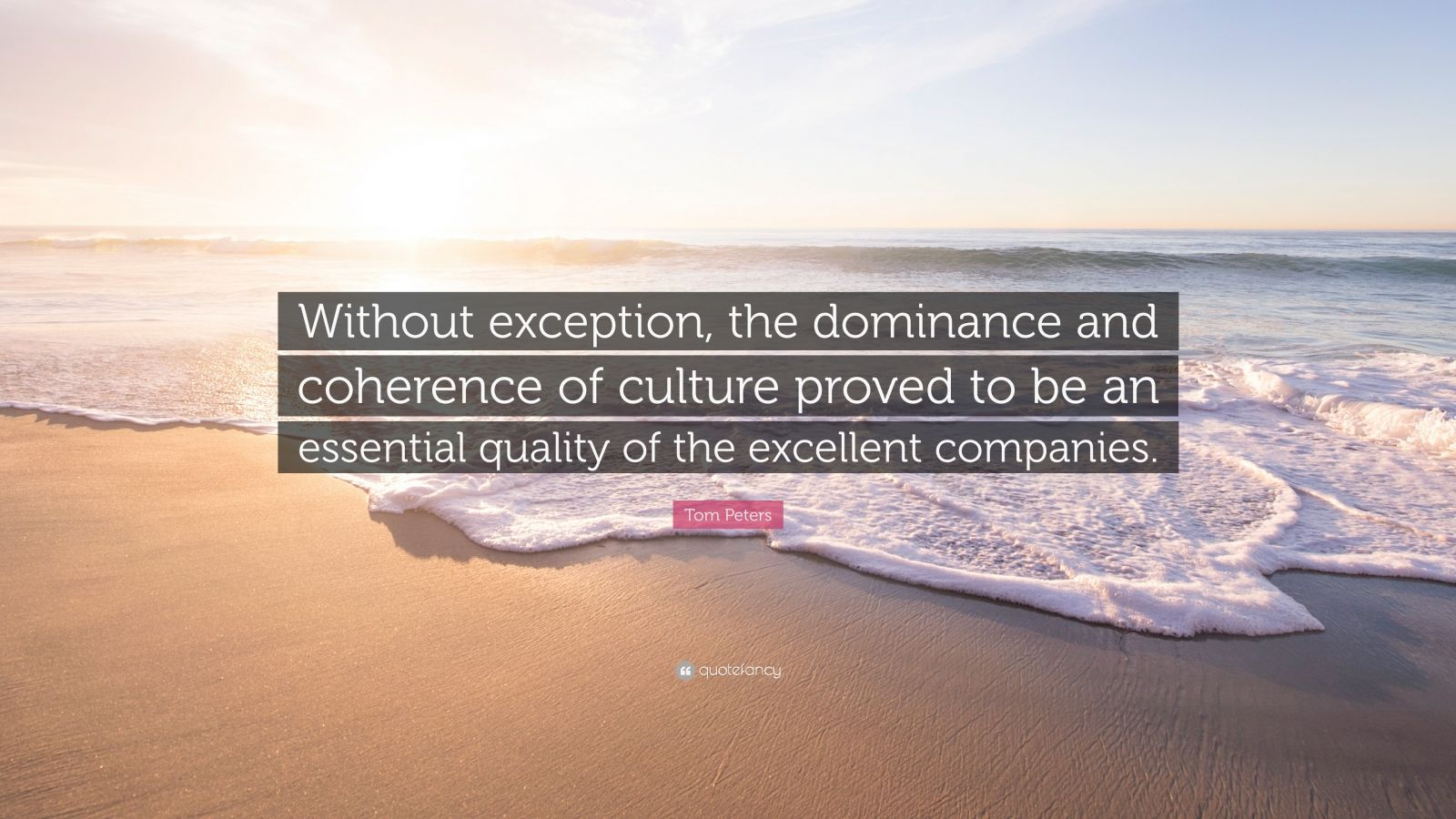 "Tom Peters Quote: ""Without exception, the dominance and coherence of culture proved to be an essential quality of the excellent companies."""
