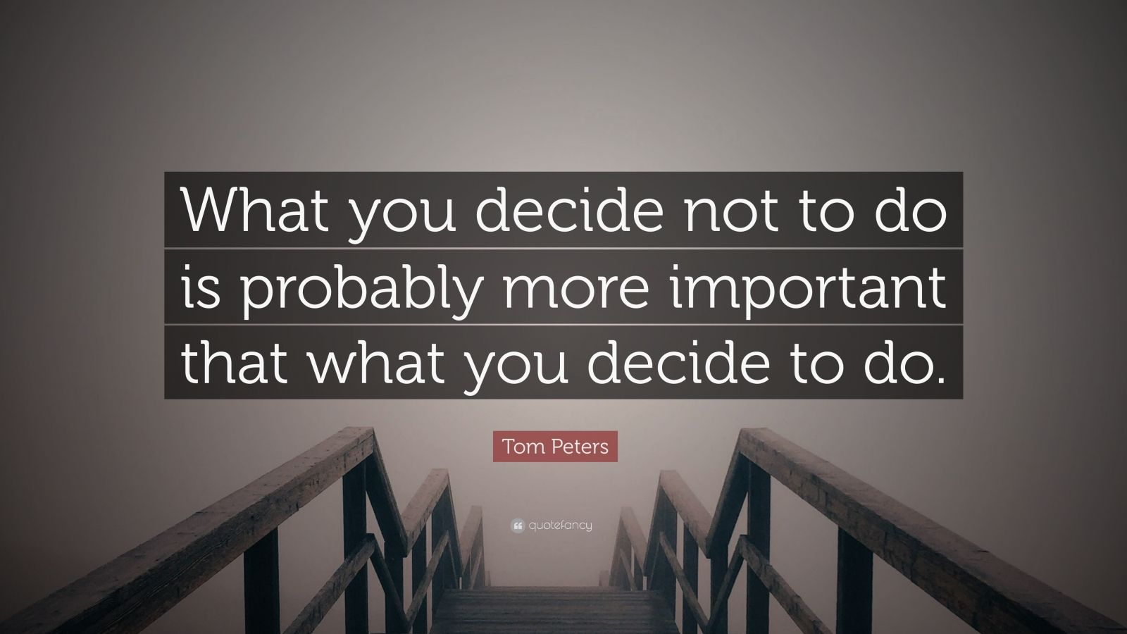 """Tom Peters Quote: """"What you decide not to do is probably more important that what you decide to do."""""""