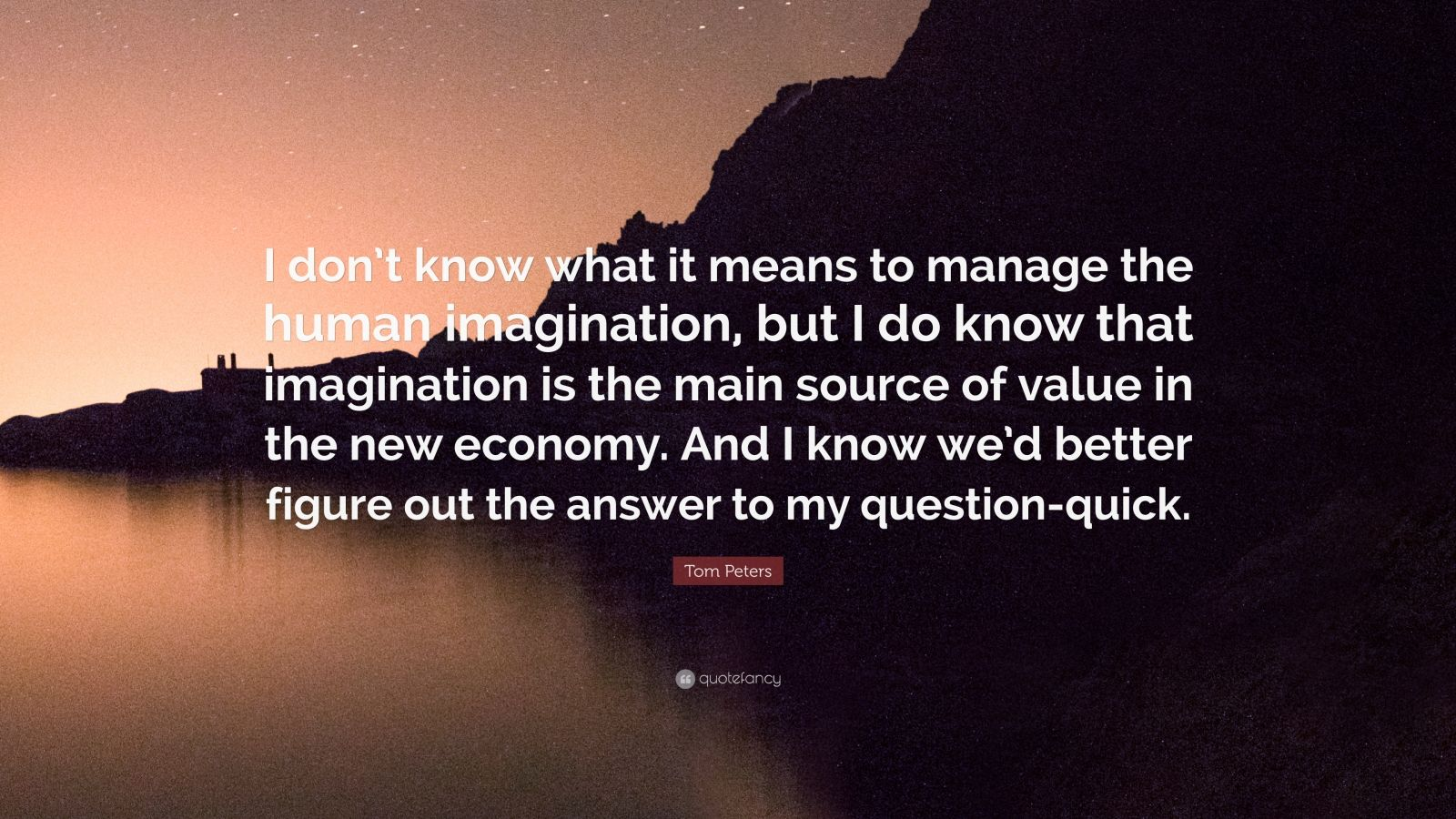 "Tom Peters Quote: ""I don't know what it means to manage the human imagination, but I do know that imagination is the main source of value in the new economy. And I know we'd better figure out the answer to my question-quick."""