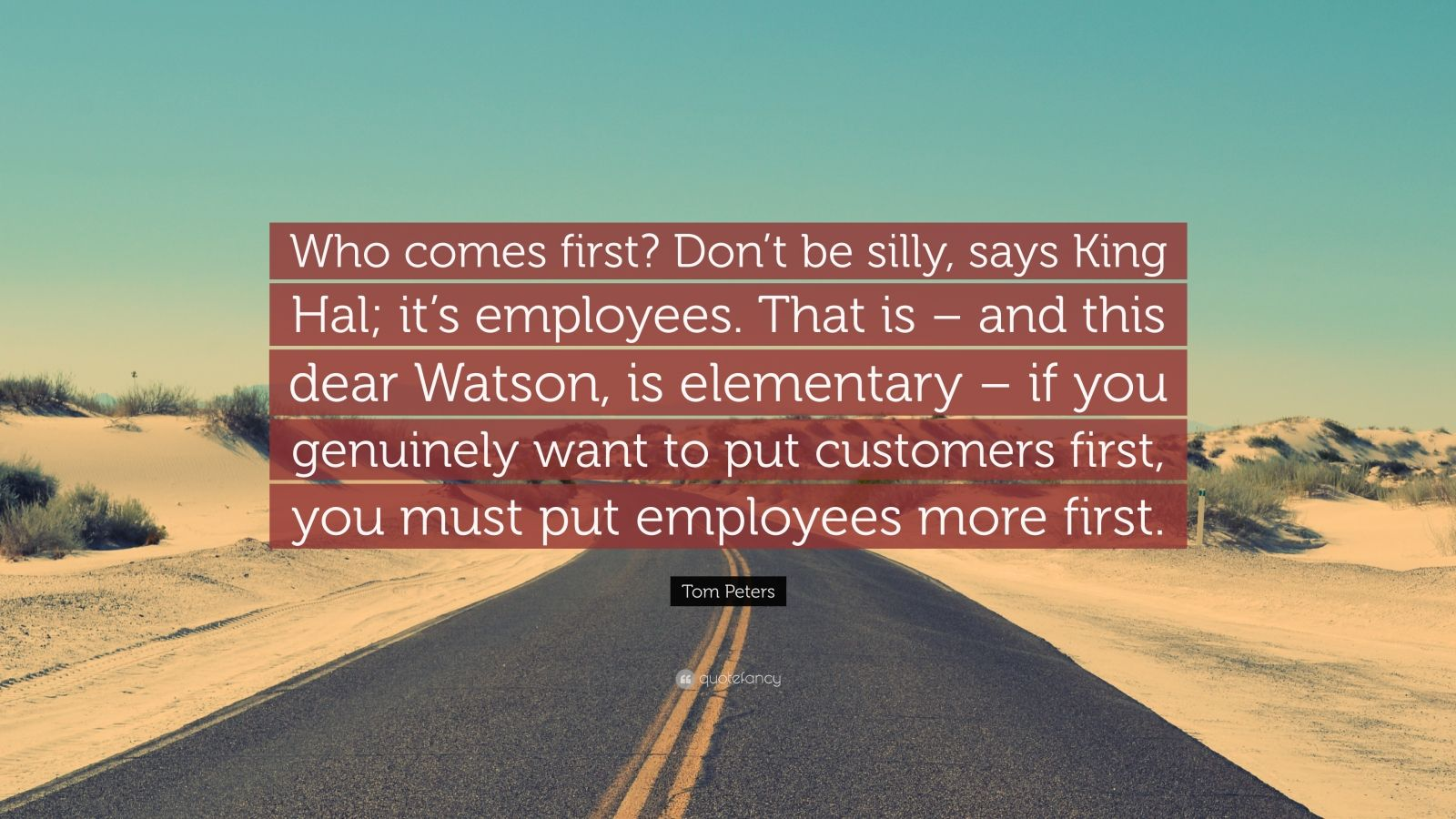 """Tom Peters Quote: """"Who comes first? Don't be silly, says King Hal; it's employees. That is – and this dear Watson, is elementary – if you genuinely want to put customers first, you must put employees more first."""""""