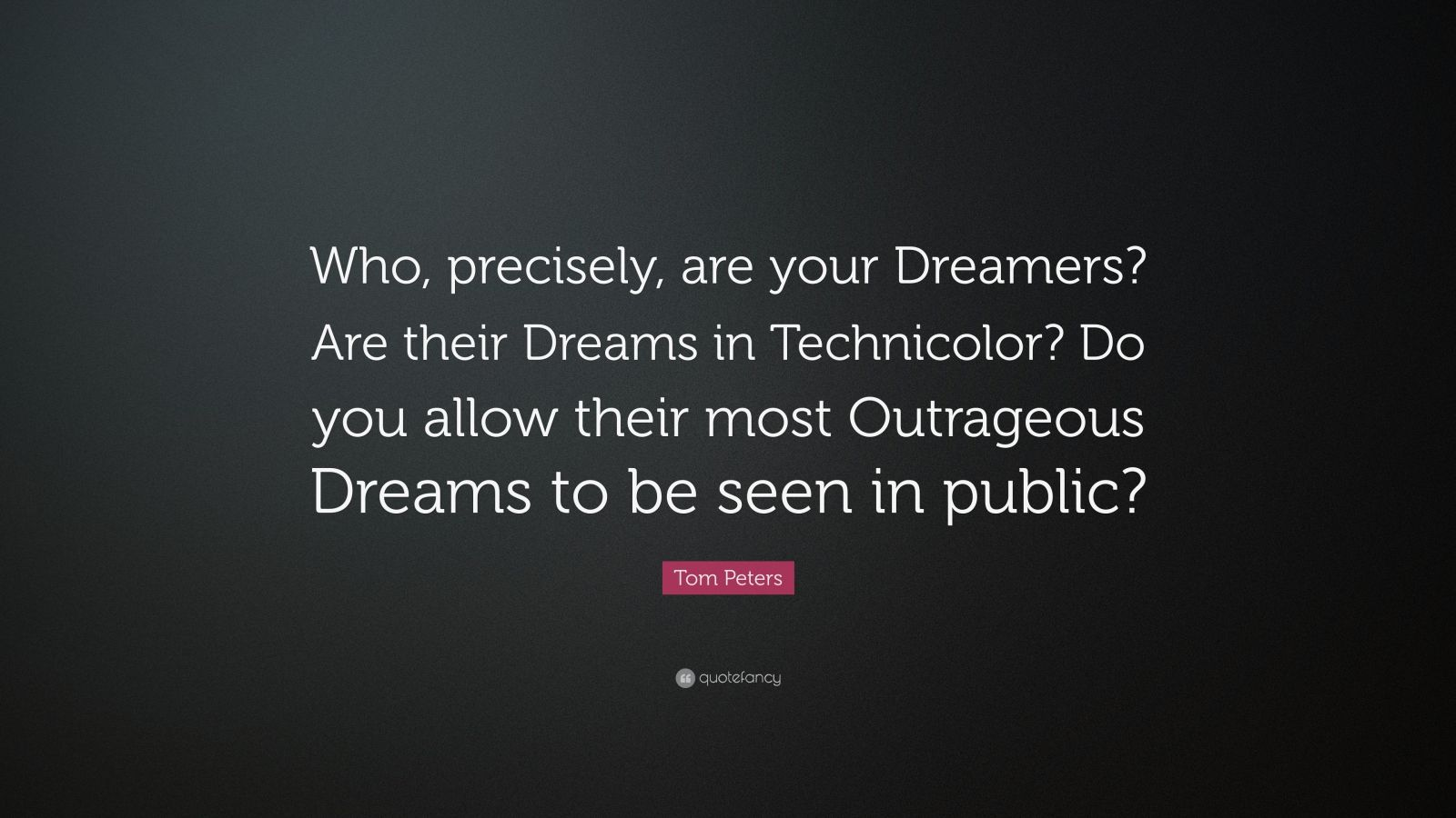"""Tom Peters Quote: """"Who, precisely, are your Dreamers? Are their Dreams in Technicolor? Do you allow their most Outrageous Dreams to be seen in public?"""""""