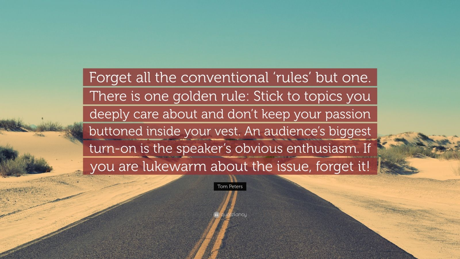 """Tom Peters Quote: """"Forget all the conventional 'rules' but one. There is one golden rule: Stick to topics you deeply care about and don't keep your passion buttoned inside your vest. An audience's biggest turn-on is the speaker's obvious enthusiasm. If you are lukewarm about the issue, forget it!"""""""