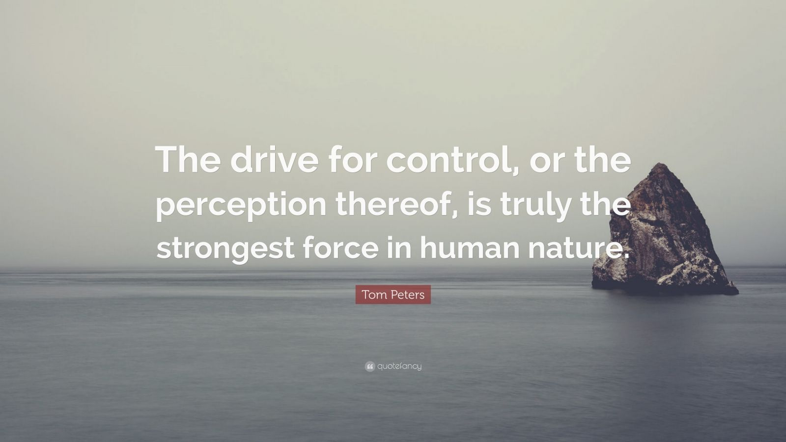 """Tom Peters Quote: """"The drive for control, or the perception thereof, is truly the strongest force in human nature."""""""