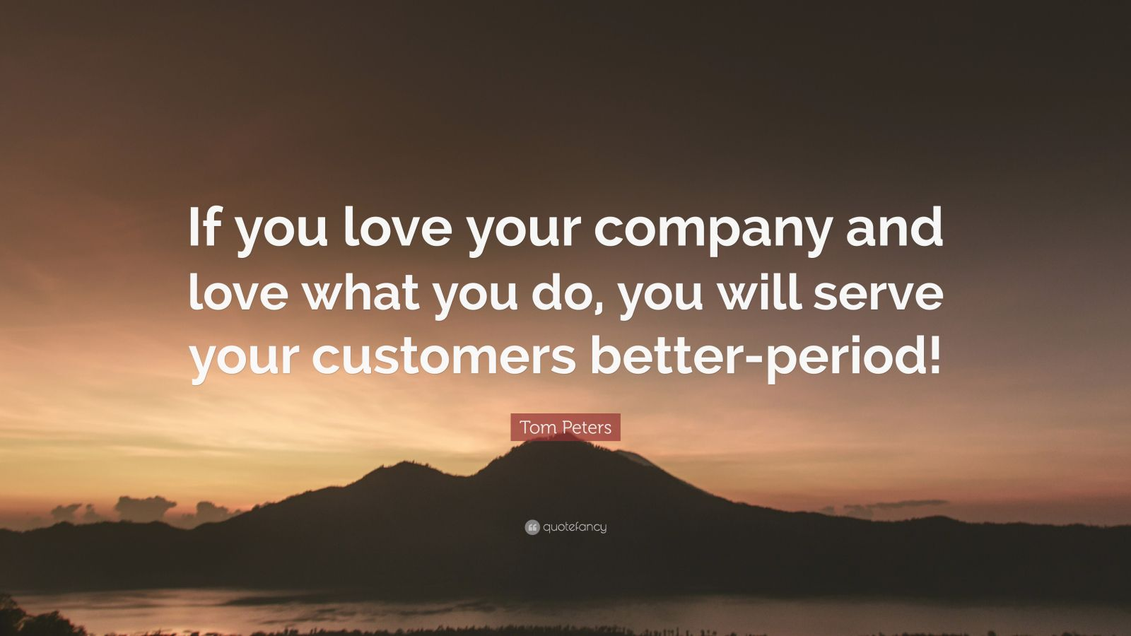 """Tom Peters Quote: """"If you love your company and love what you do, you will serve your customers better-period!"""""""