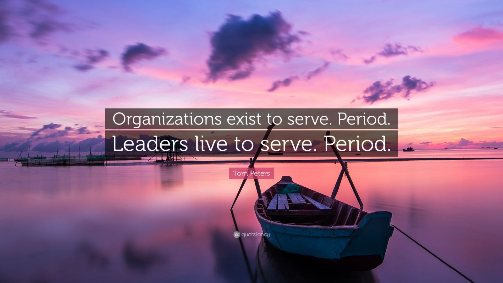 "Tom Peters Quote: ""Organizations exist to serve. Period. Leaders live to serve. Period."""