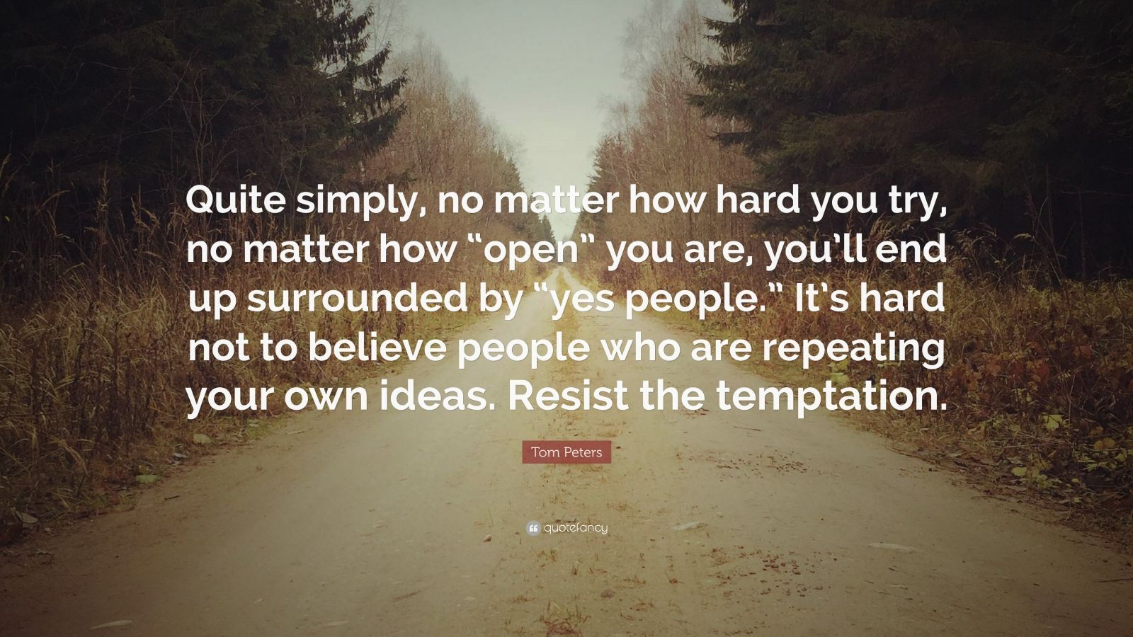 """Tom Peters Quote: """"Quite simply, no matter how hard you try, no matter how """"open"""" you are, you'll end up surrounded by """"yes people."""" It's hard not to believe people who are repeating your own ideas. Resist the temptation."""""""