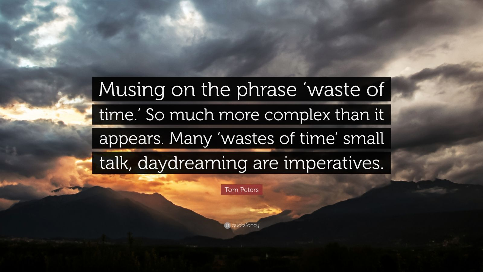 """Tom Peters Quote: """"Musing on the phrase 'waste of time.' So much more complex than it appears. Many 'wastes of time' small talk, daydreaming are imperatives."""""""