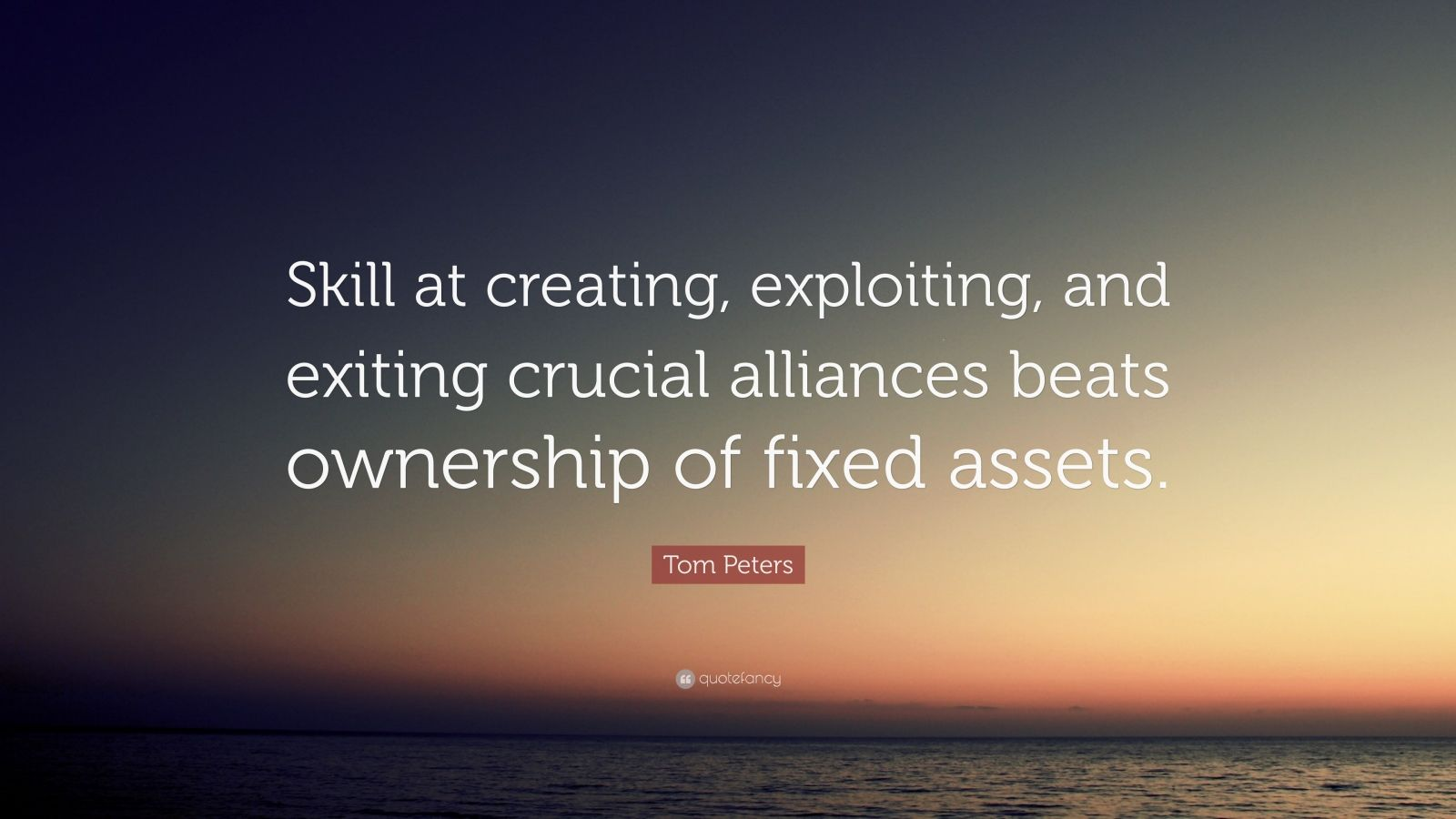 "Tom Peters Quote: ""Skill at creating, exploiting, and exiting crucial alliances beats ownership of fixed assets."""